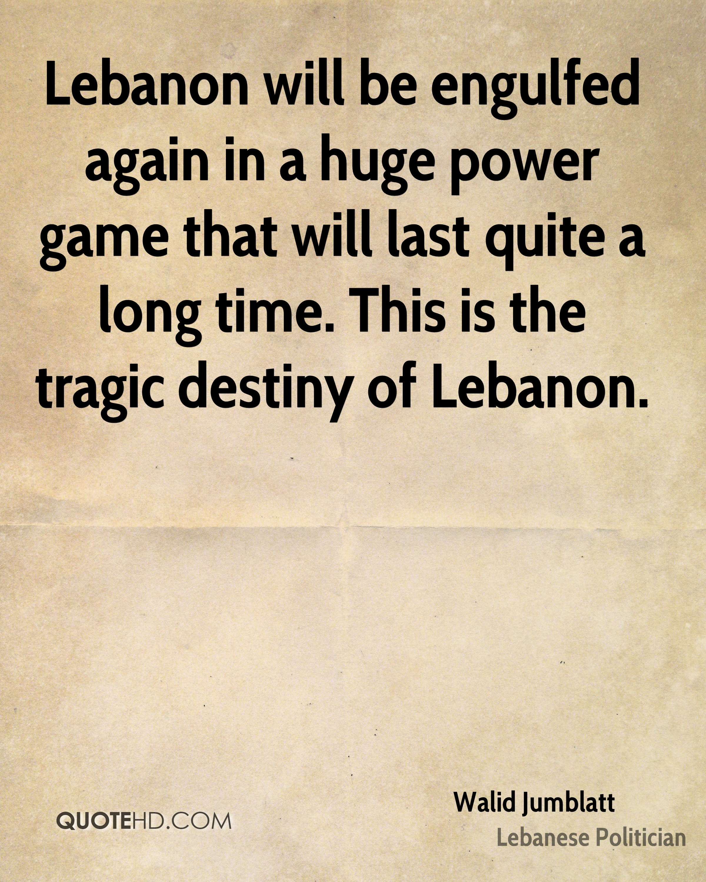 Lebanon will be engulfed again in a huge power game that will last quite a long time. This is the tragic destiny of Lebanon.