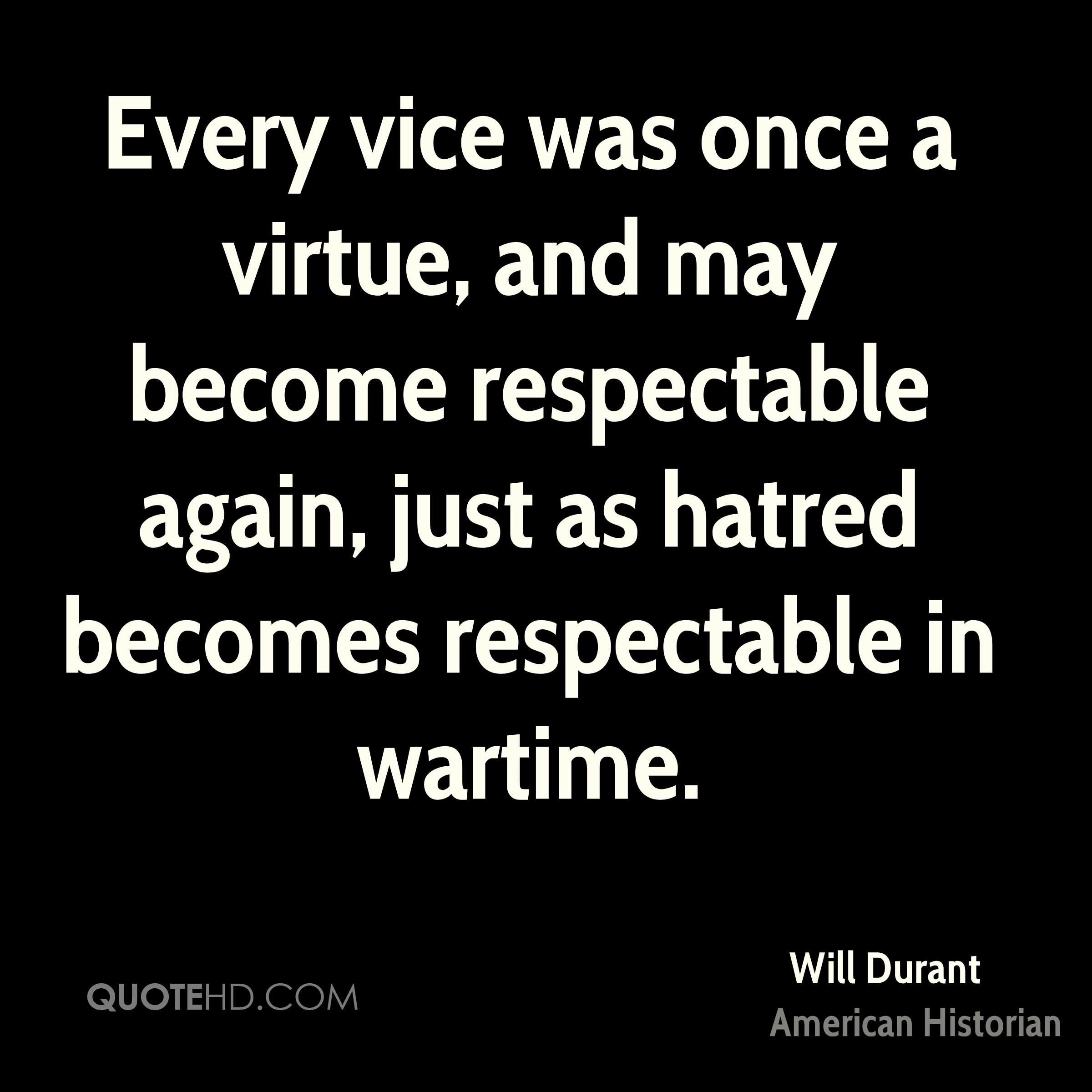Every vice was once a virtue, and may become respectable again, just as hatred becomes respectable in wartime.