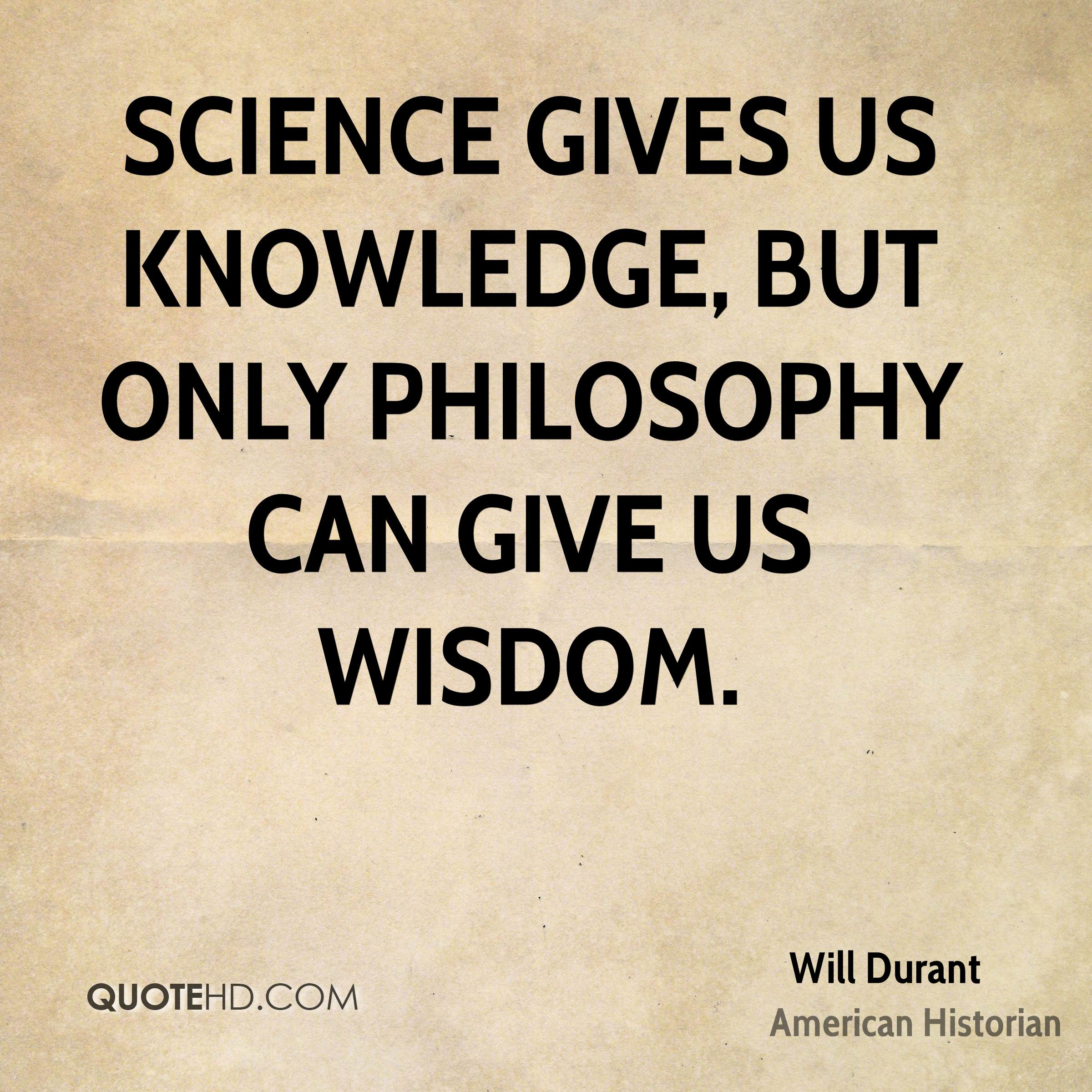 Science gives us knowledge, but only philosophy can give us wisdom.