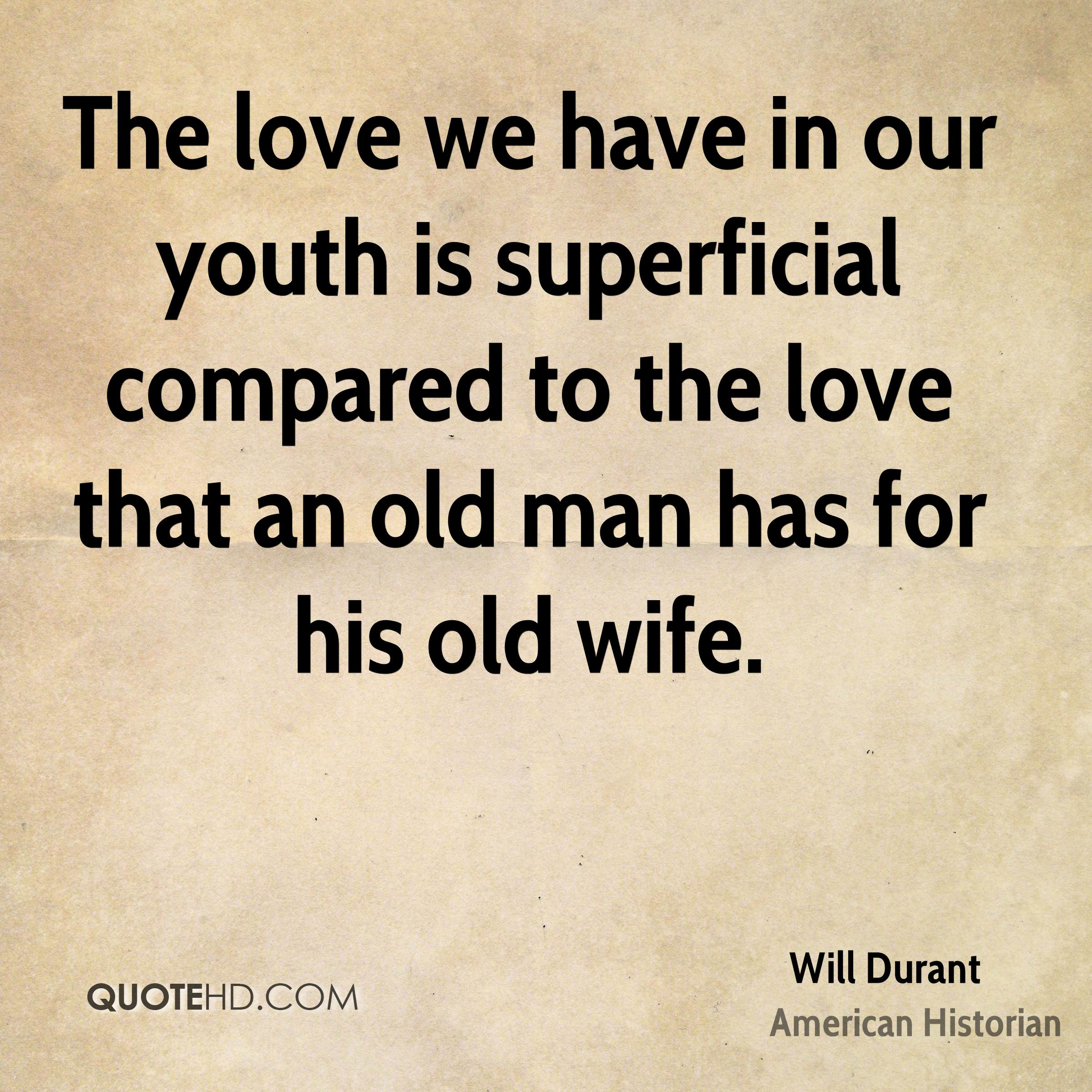 The love we have in our youth is superficial compared to the love that an old man has for his old wife.
