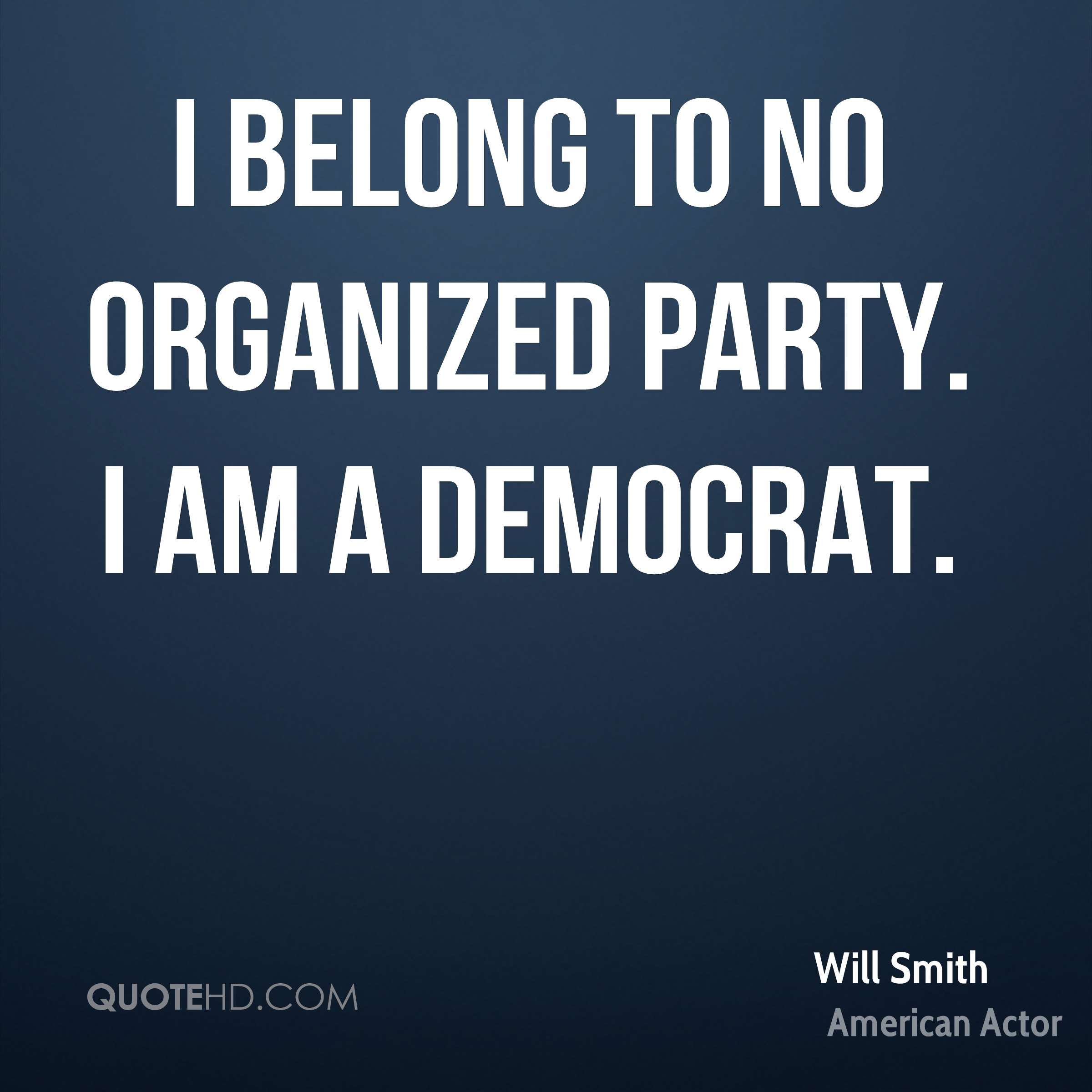 I belong to no organized party. I am a Democrat.