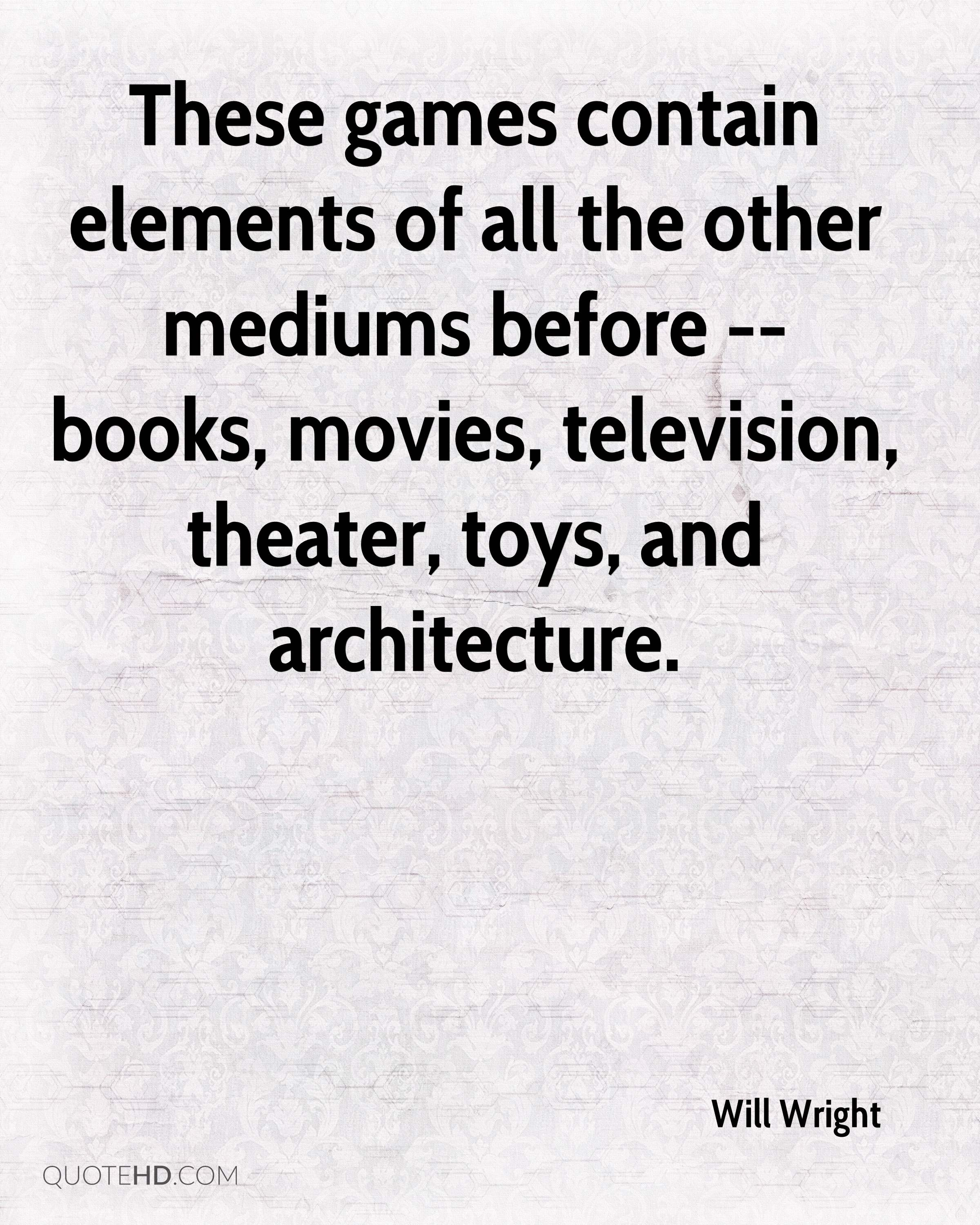 These games contain elements of all the other mediums before -- books, movies, television, theater, toys, and architecture.