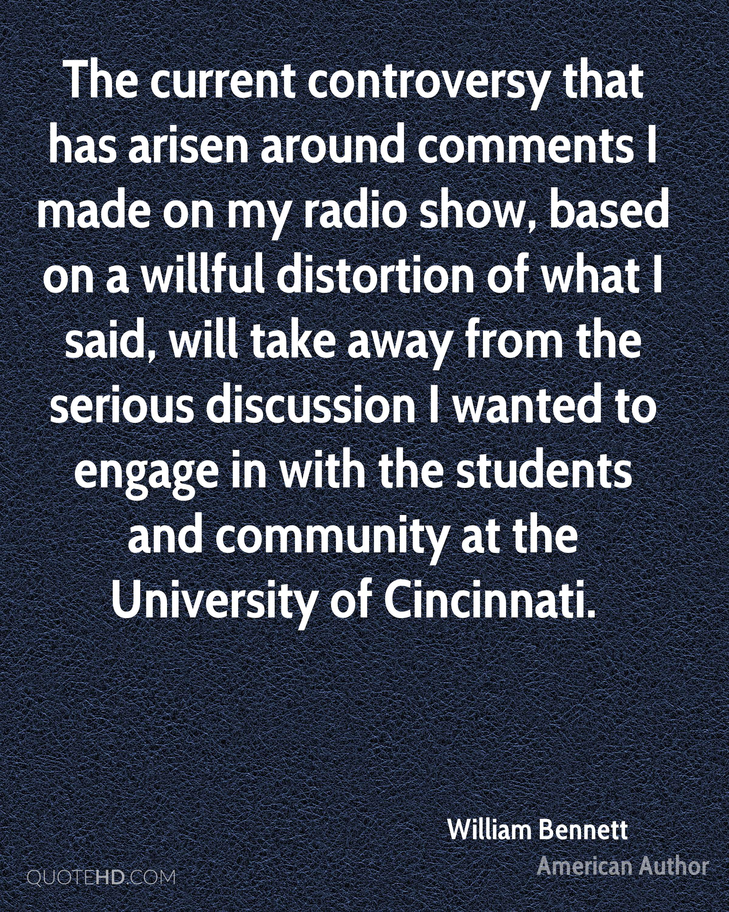 The current controversy that has arisen around comments I made on my radio show, based on a willful distortion of what I said, will take away from the serious discussion I wanted to engage in with the students and community at the University of Cincinnati.