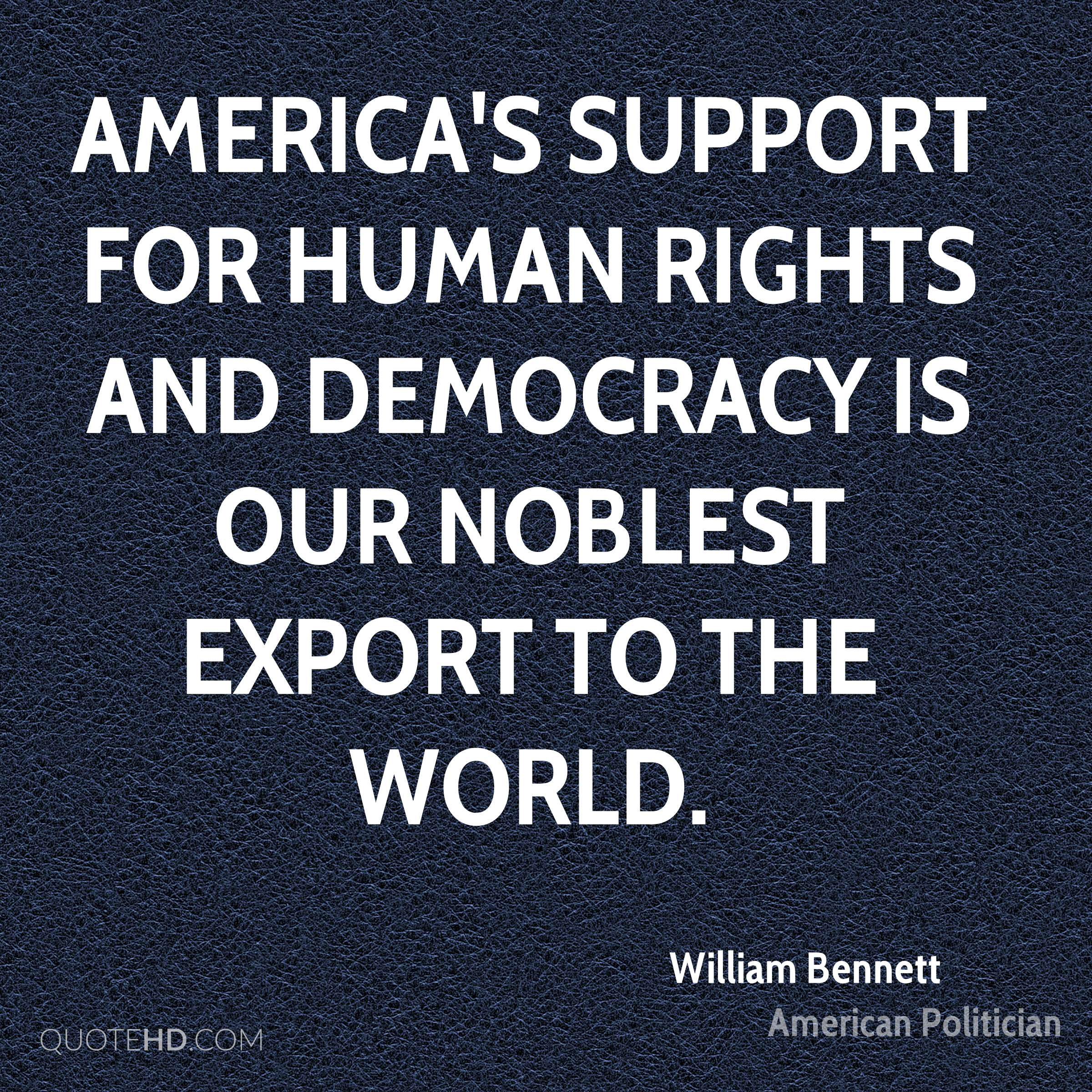 America's support for human rights and democracy is our noblest export to the world.