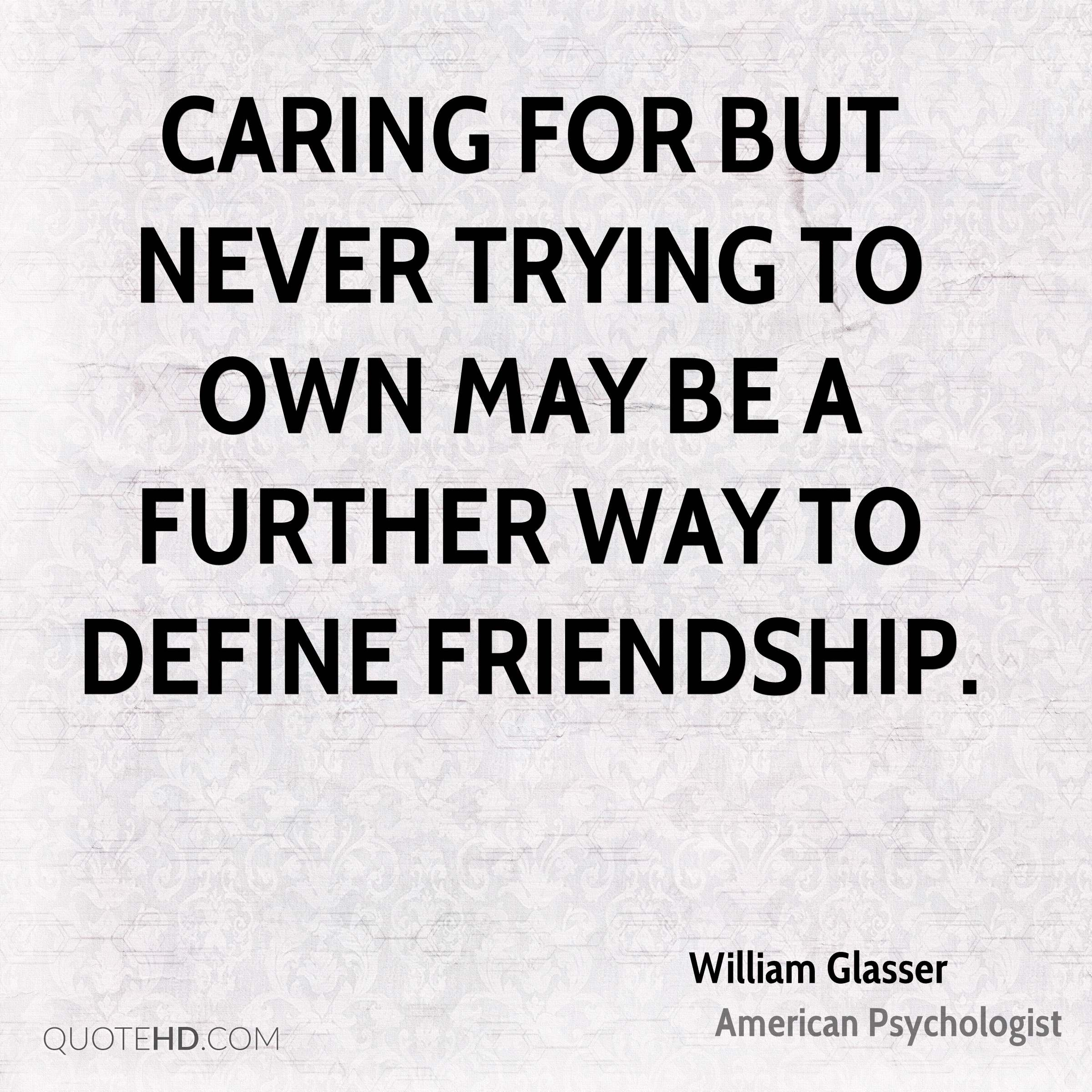 Caring for but never trying to own may be a further way to define friendship.