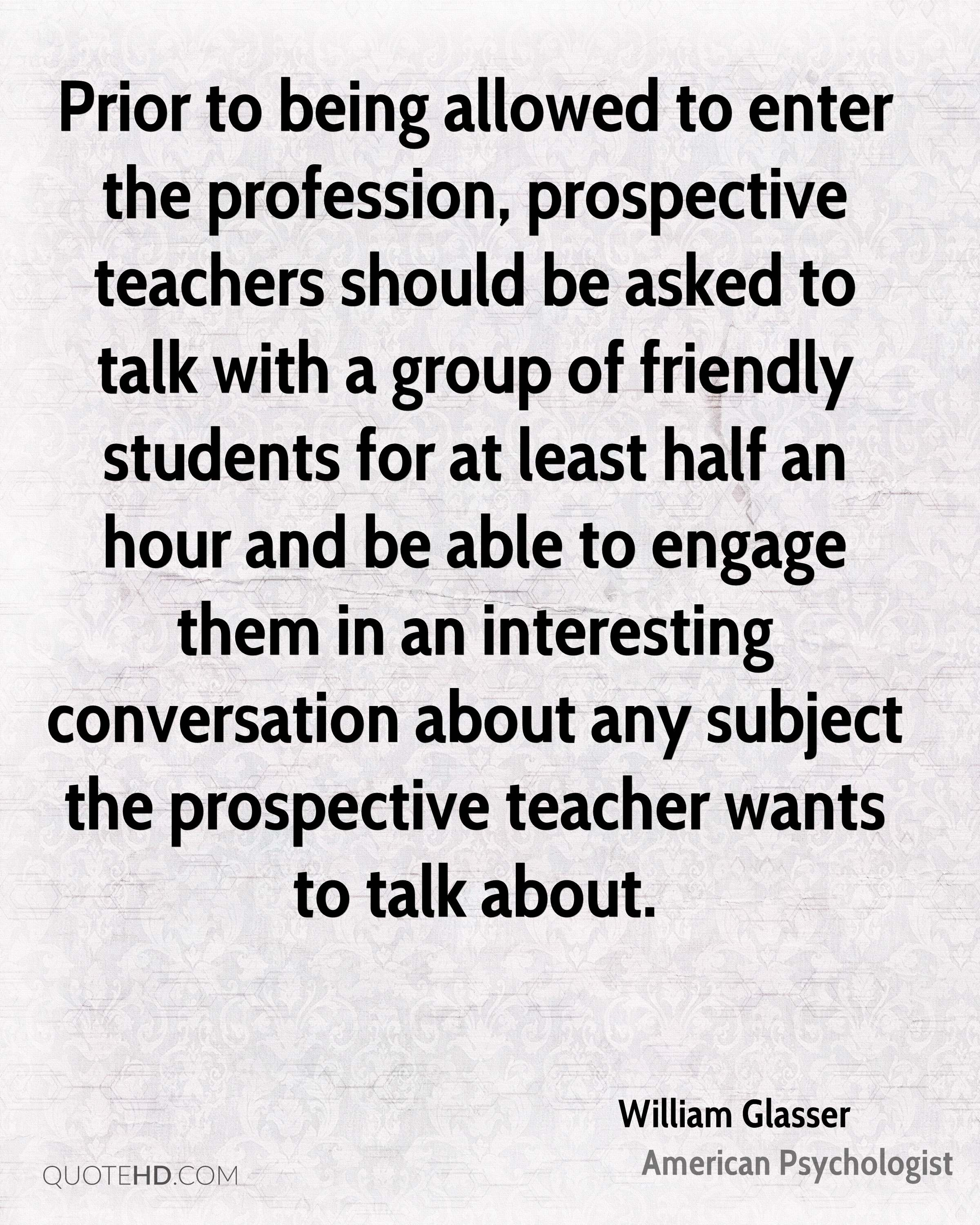 Prior to being allowed to enter the profession, prospective teachers should be asked to talk with a group of friendly students for at least half an hour and be able to engage them in an interesting conversation about any subject the prospective teacher wants to talk about.