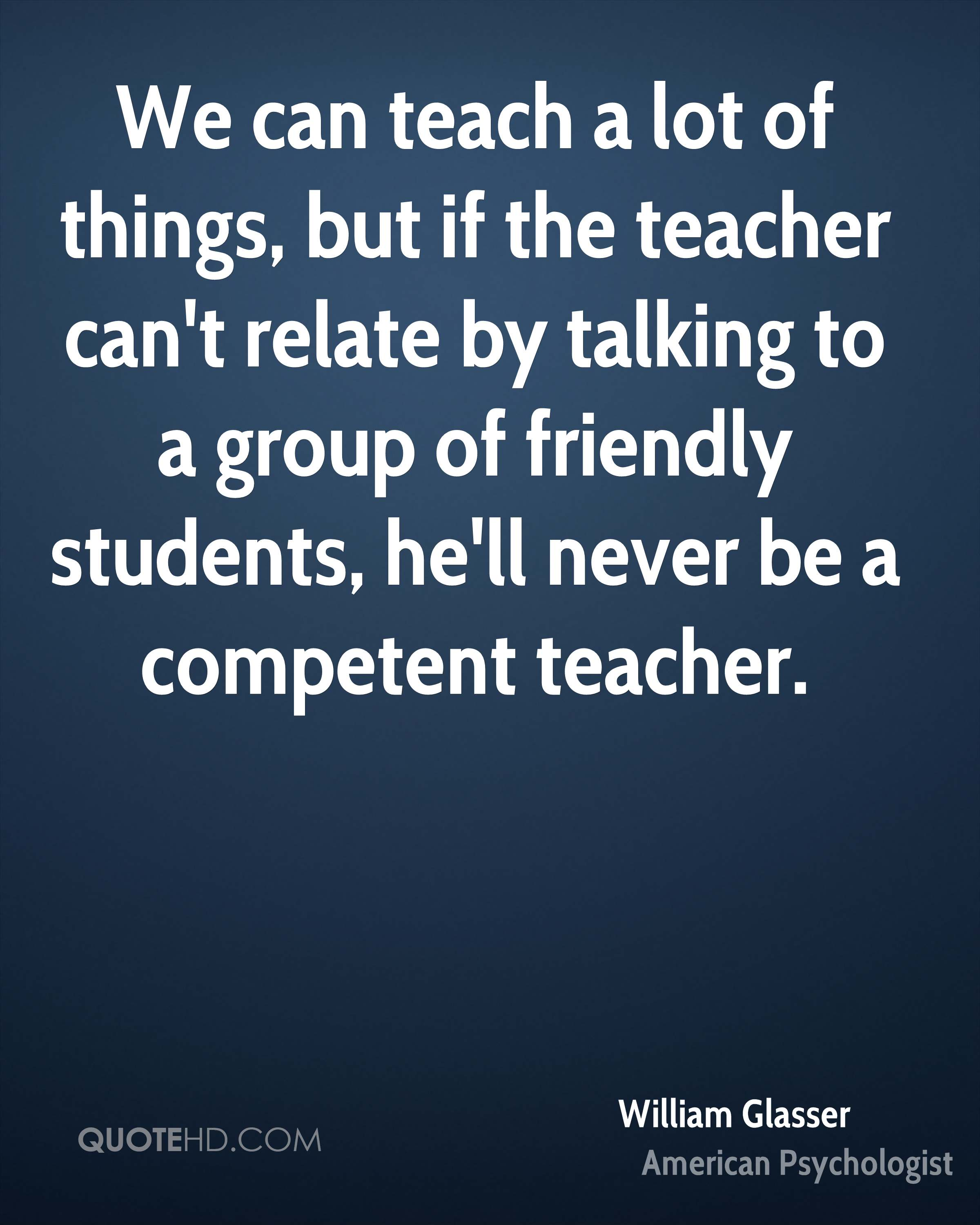 We can teach a lot of things, but if the teacher can't relate by talking to a group of friendly students, he'll never be a competent teacher.