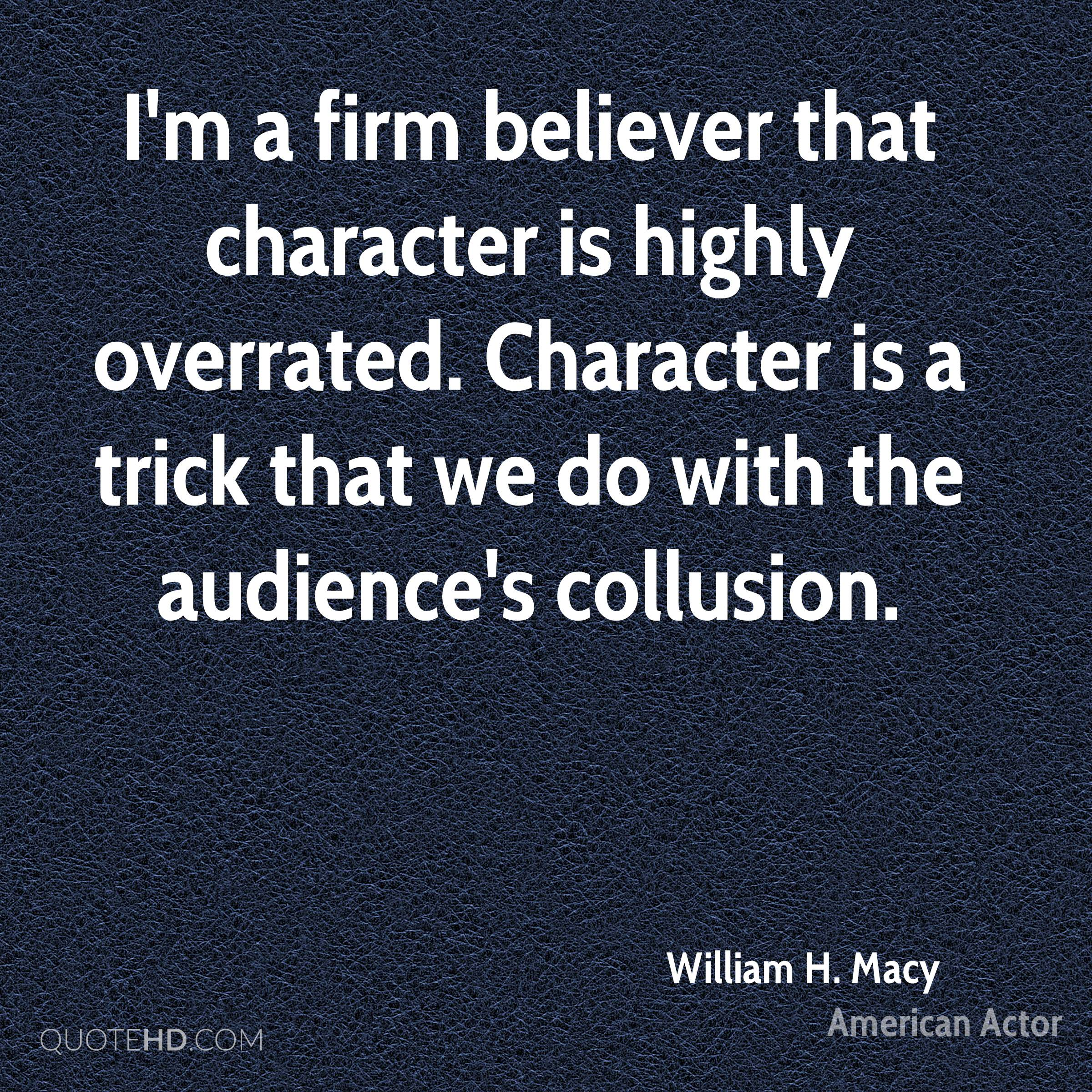 I'm a firm believer that character is highly overrated. Character is a trick that we do with the audience's collusion.