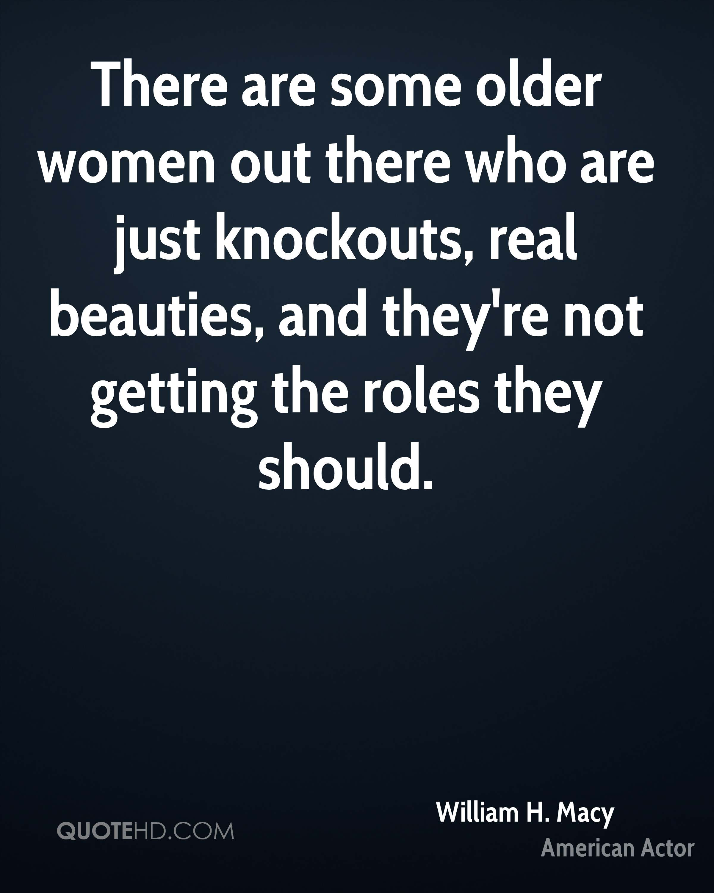 There are some older women out there who are just knockouts, real beauties, and they're not getting the roles they should.