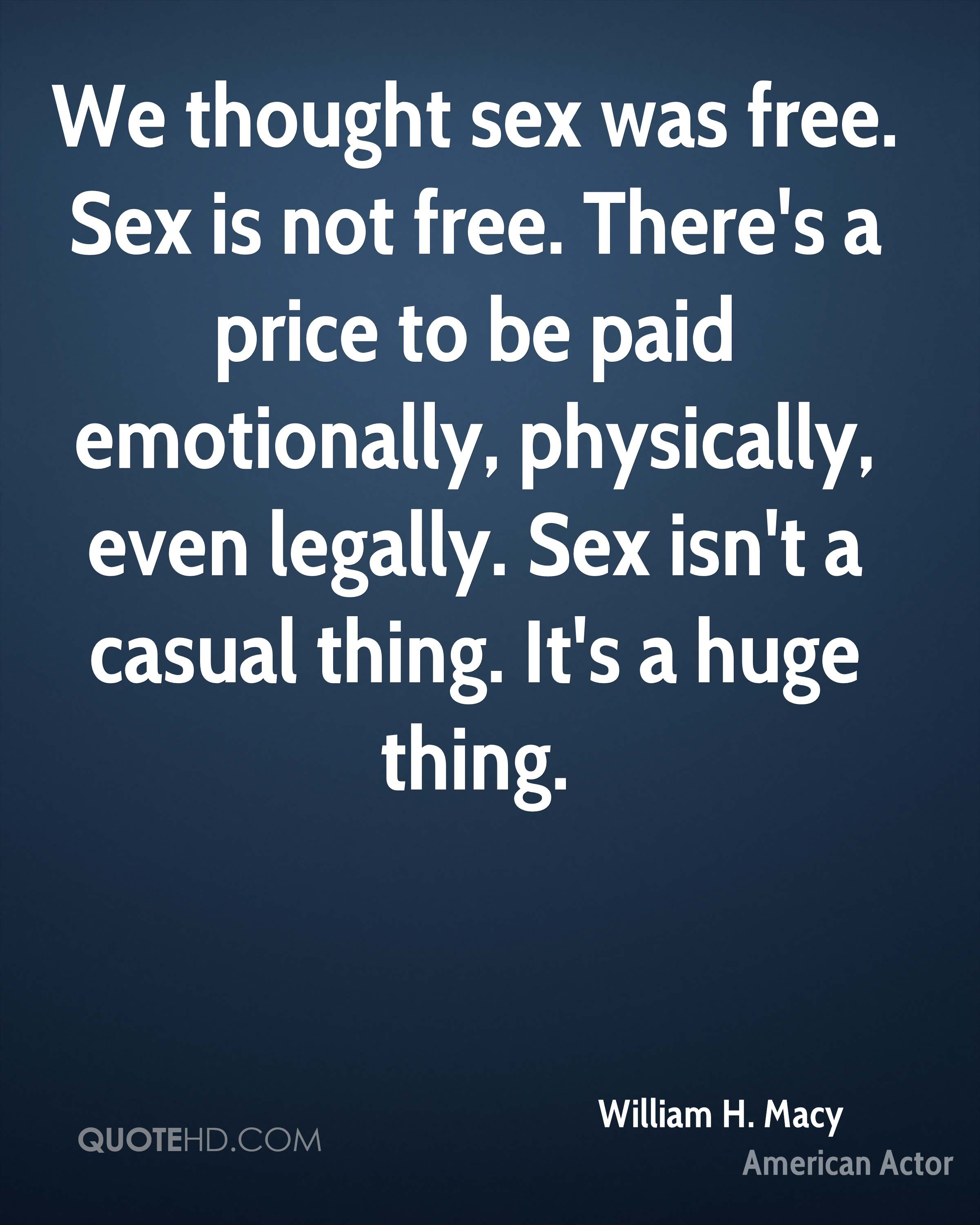 We thought sex was free. Sex is not free. There's a price to be paid emotionally, physically, even legally. Sex isn't a casual thing. It's a huge thing.