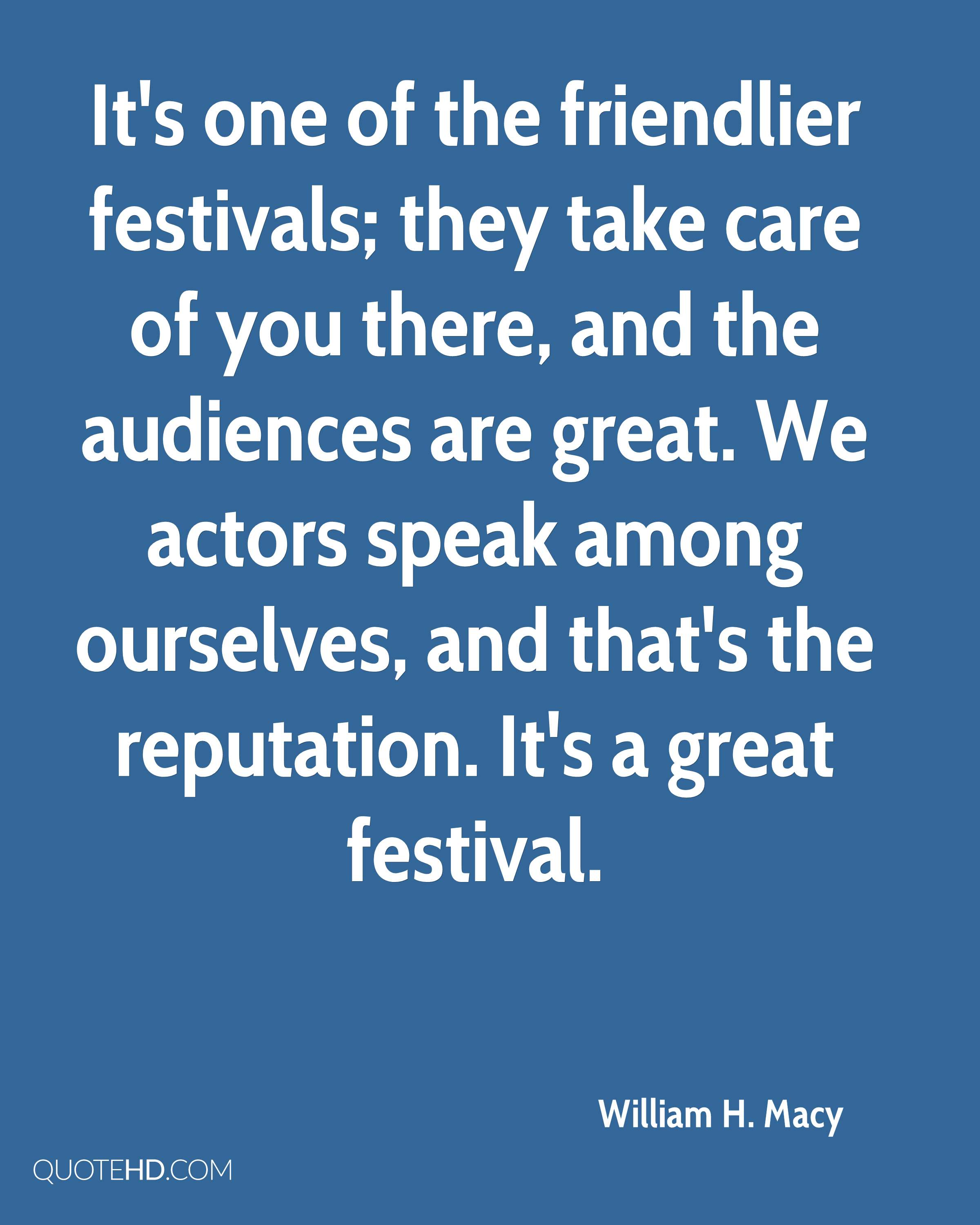 It's one of the friendlier festivals; they take care of you there, and the audiences are great. We actors speak among ourselves, and that's the reputation. It's a great festival.