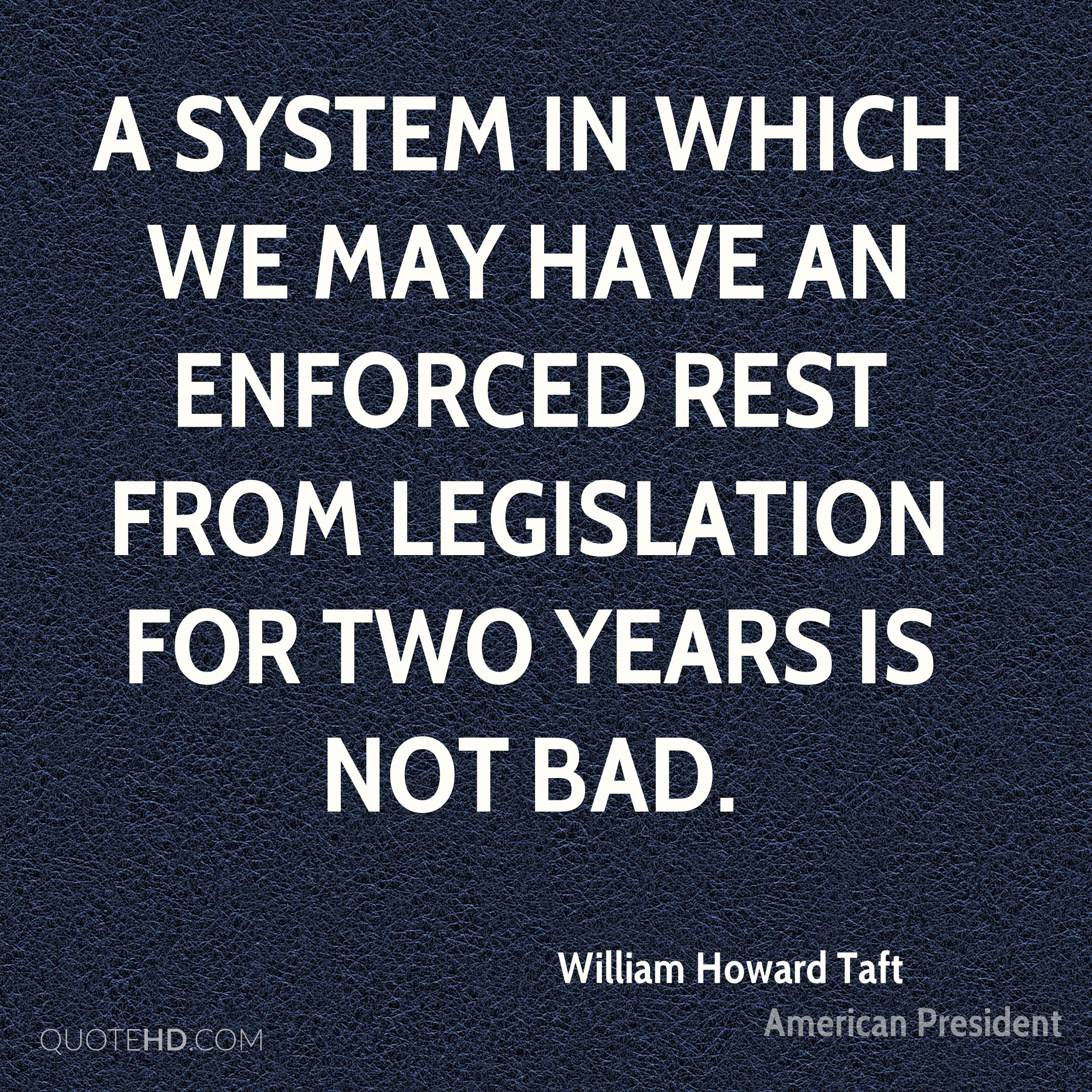 A system in which we may have an enforced rest from legislation for two years is not bad.