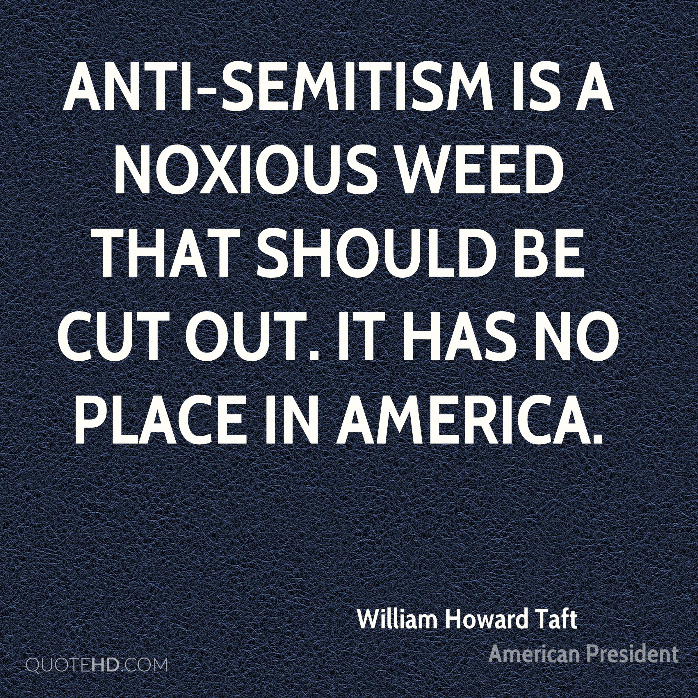 Anti-Semitism is a noxious weed that should be cut out. It has no place in America.