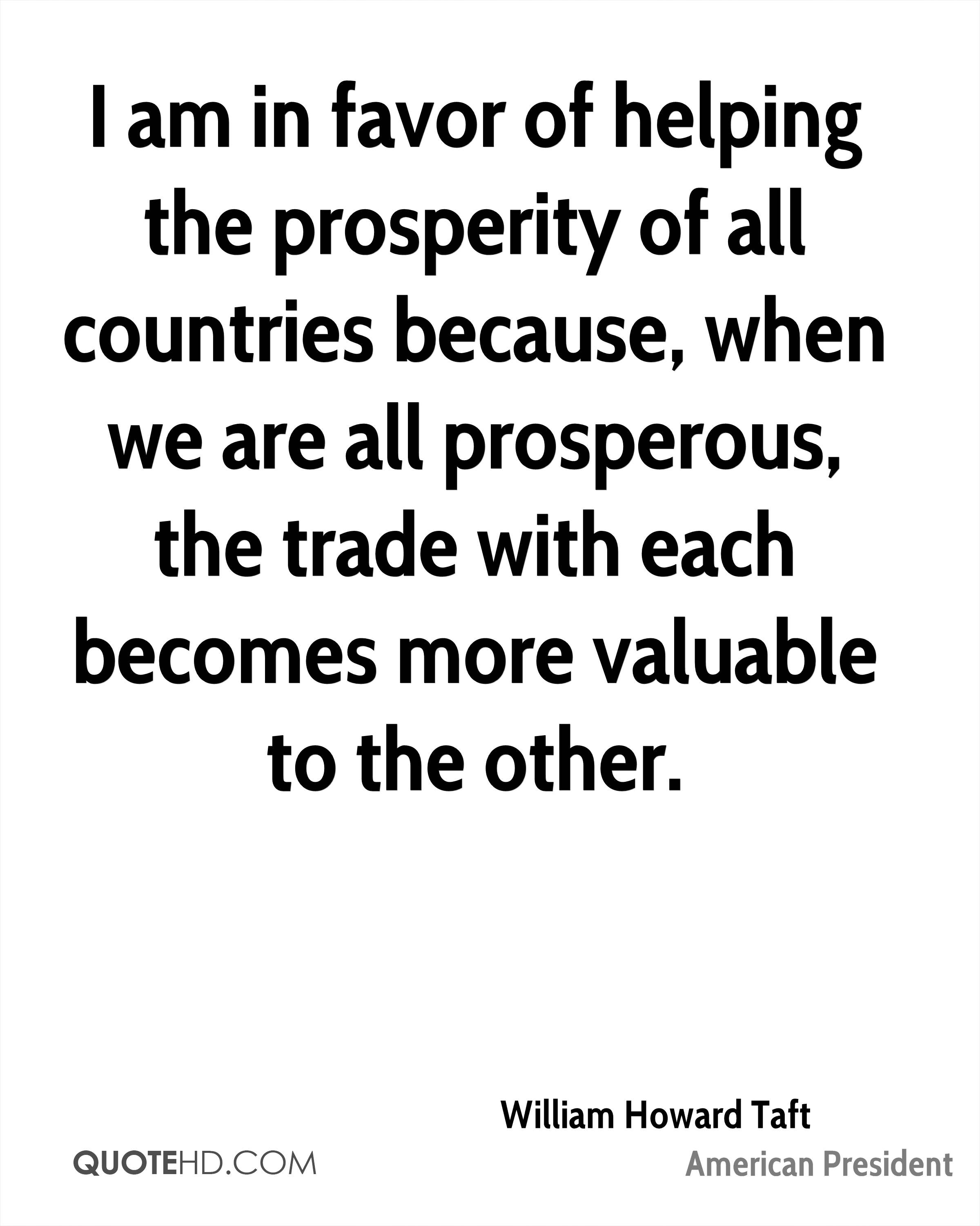 I am in favor of helping the prosperity of all countries because, when we are all prosperous, the trade with each becomes more valuable to the other.