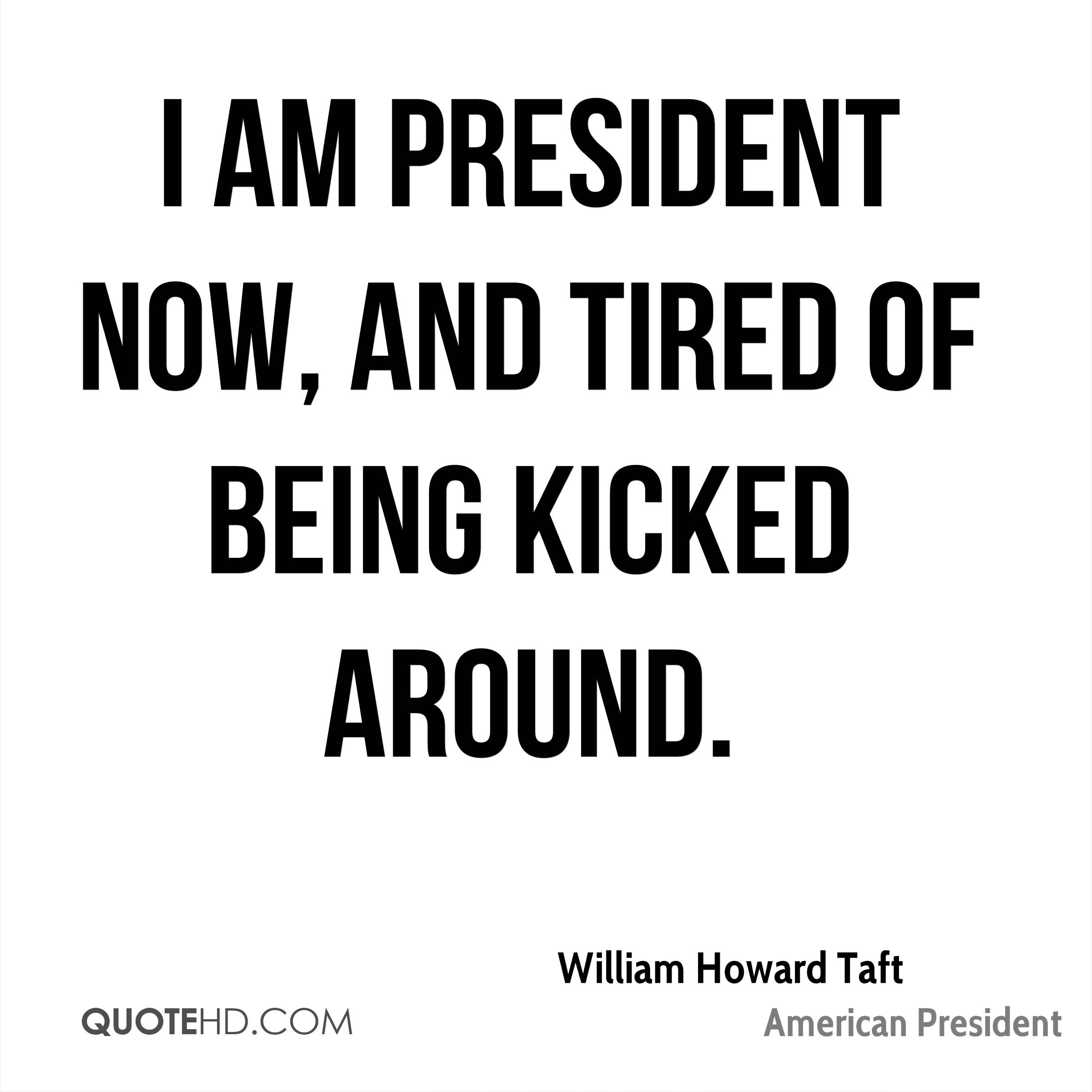 I am president now, and tired of being kicked around.