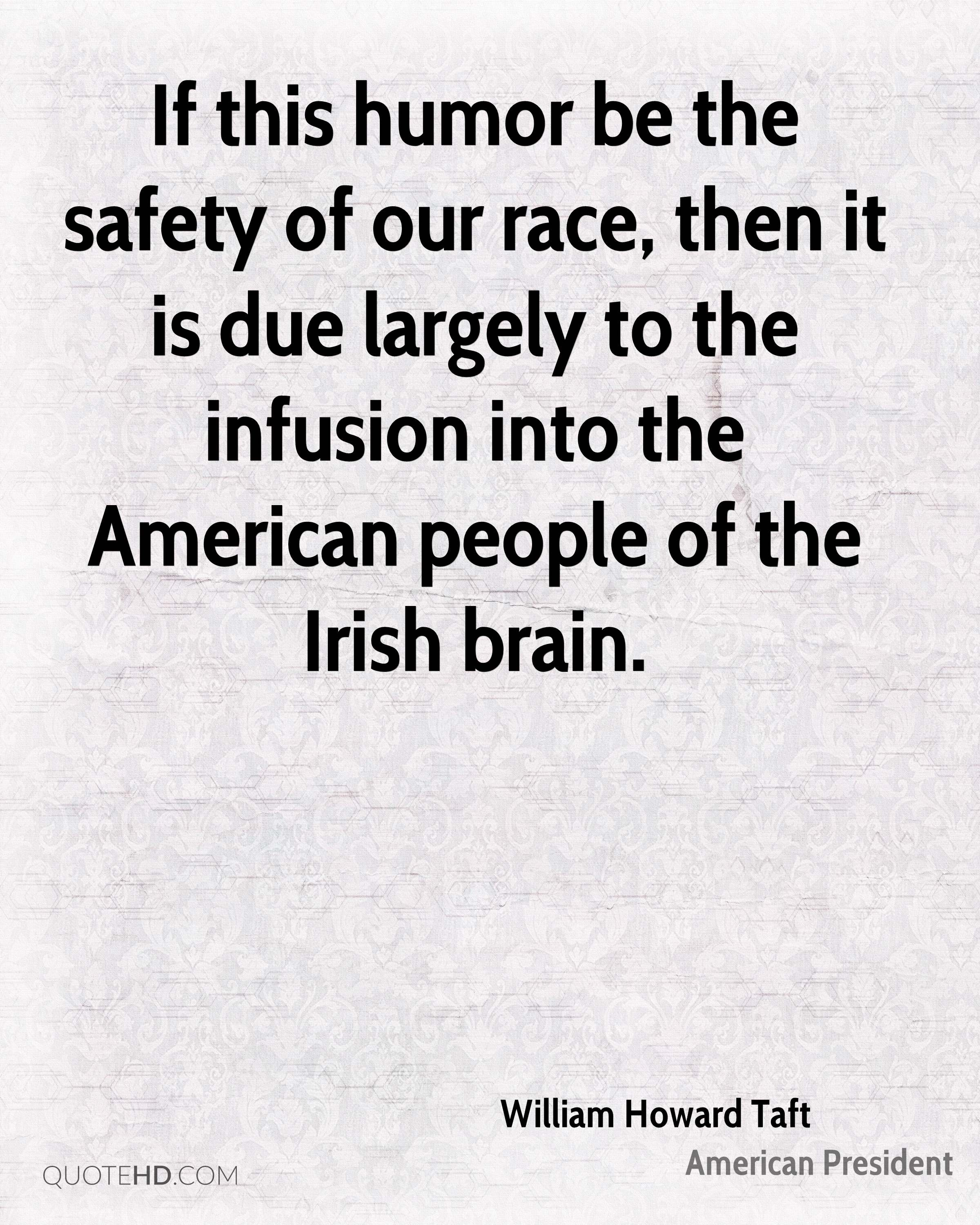 If this humor be the safety of our race, then it is due largely to the infusion into the American people of the Irish brain.