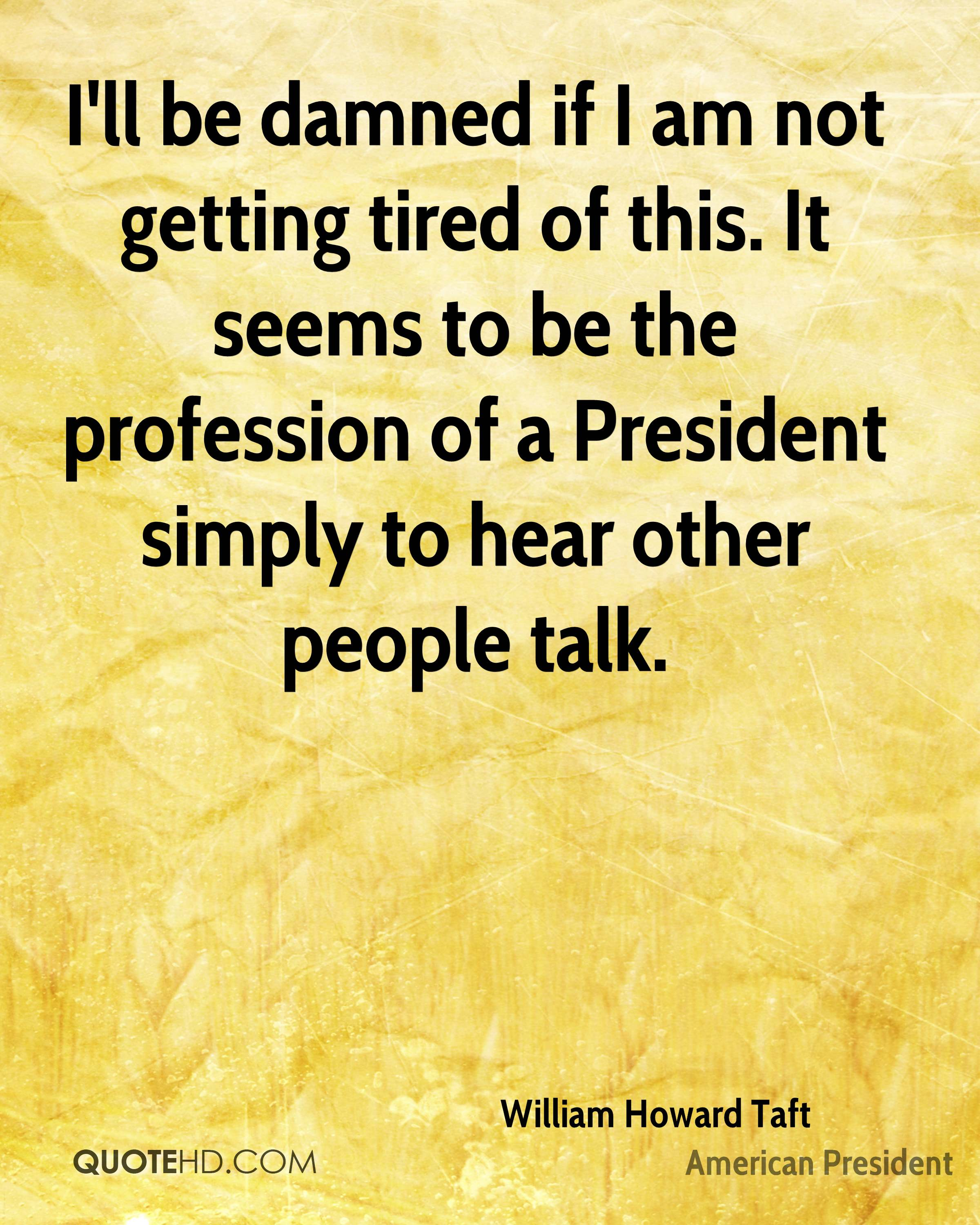 I'll be damned if I am not getting tired of this. It seems to be the profession of a President simply to hear other people talk.