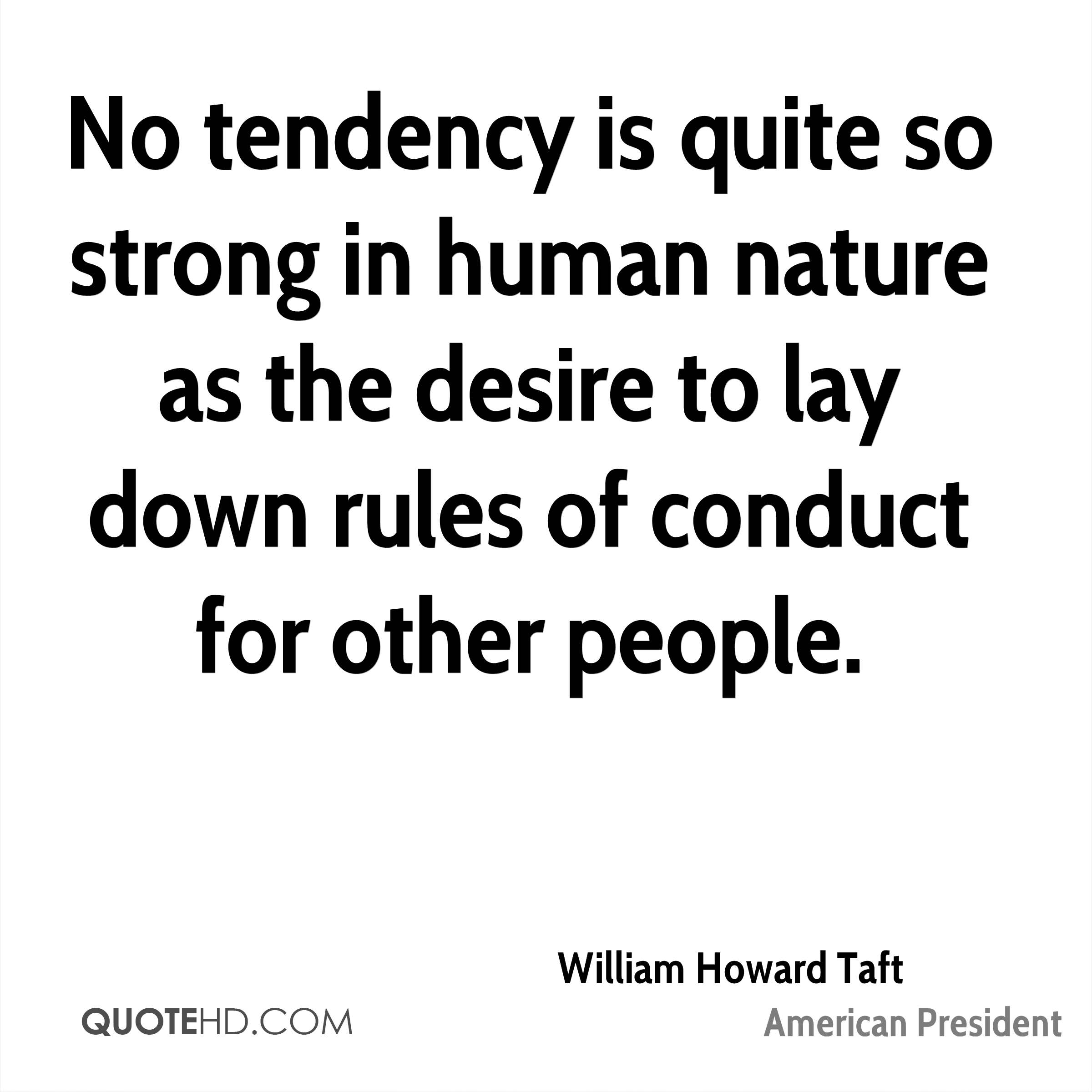 No tendency is quite so strong in human nature as the desire to lay down rules of conduct for other people.