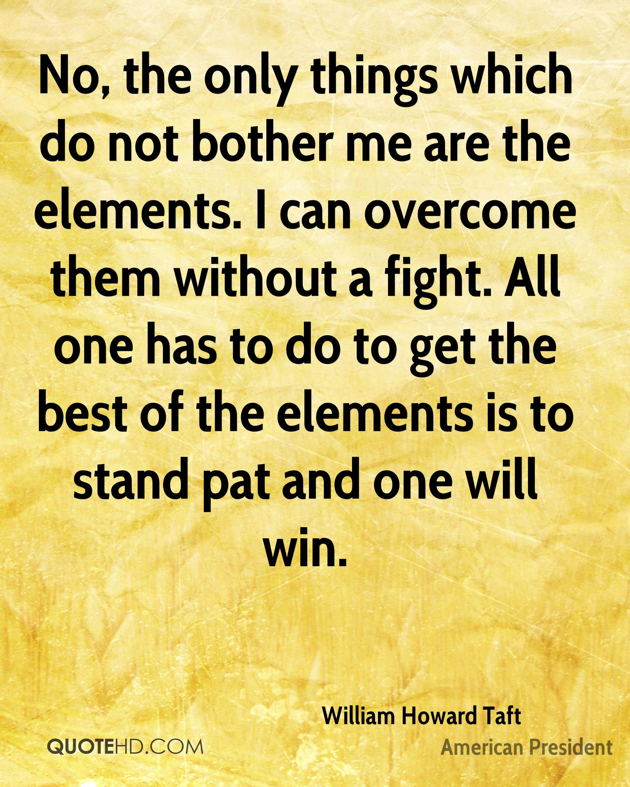No, the only things which do not bother me are the elements. I can overcome them without a fight. All one has to do to get the best of the elements is to stand pat and one will win.
