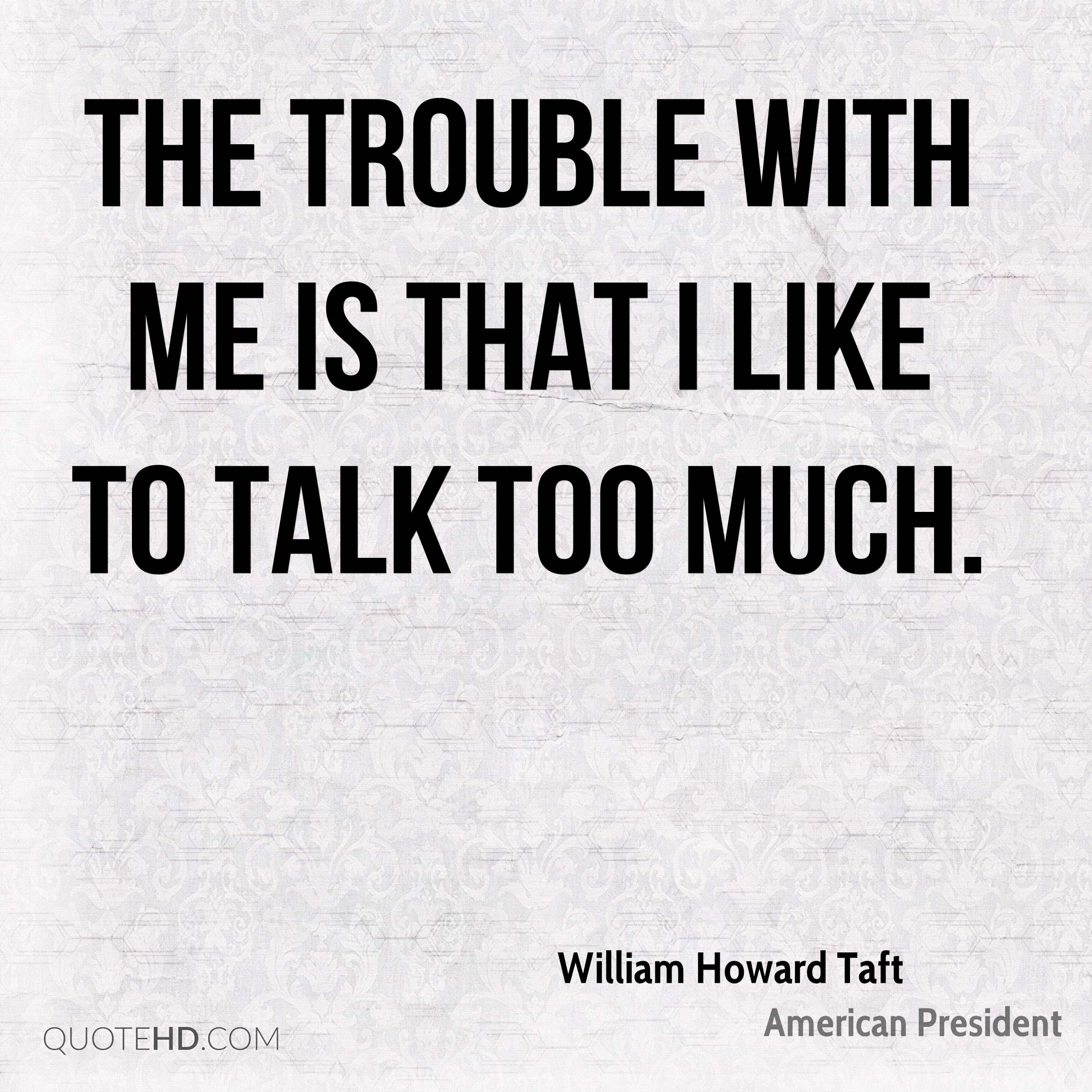 The trouble with me is that I like to talk too much.