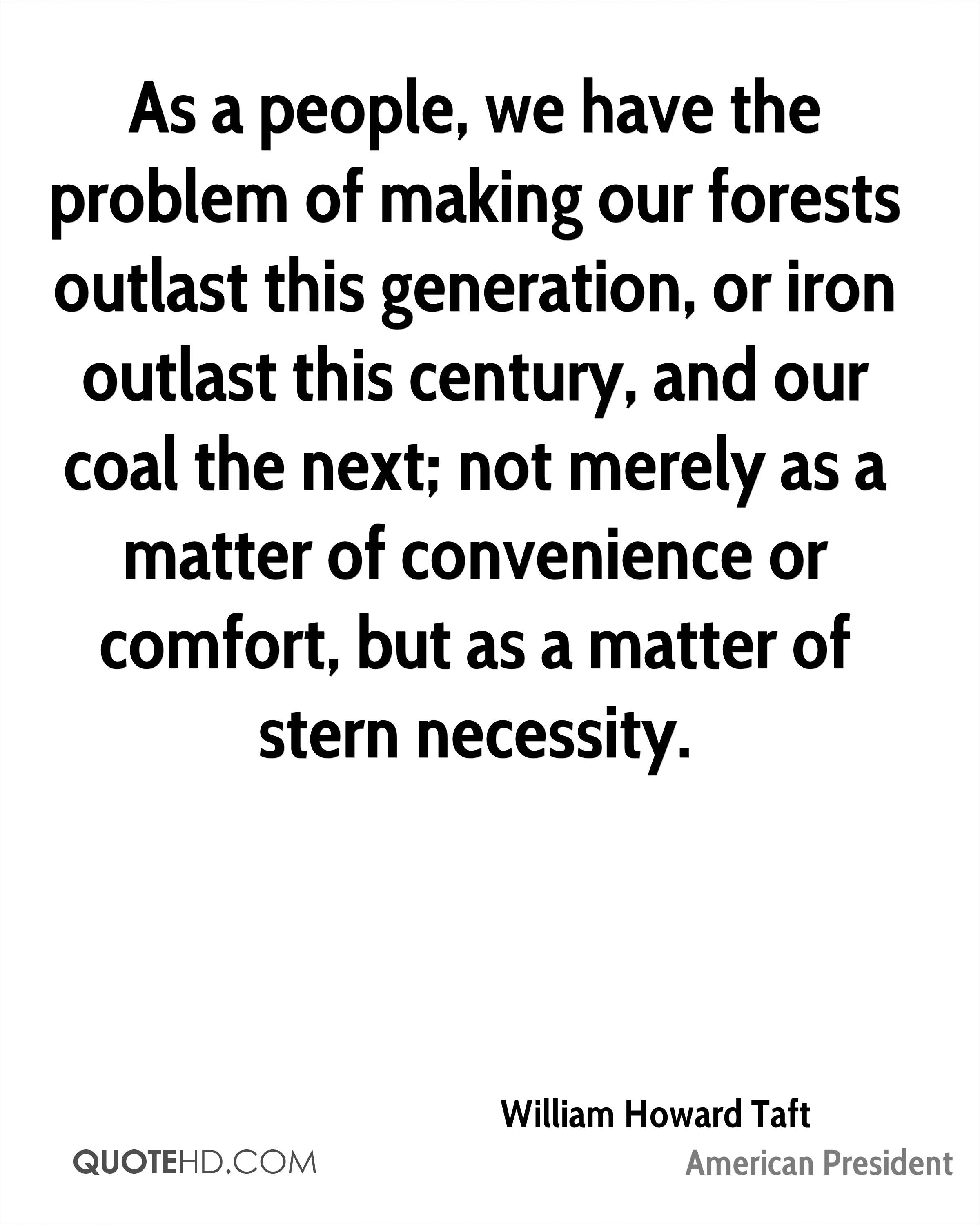 As a people, we have the problem of making our forests outlast this generation, or iron outlast this century, and our coal the next; not merely as a matter of convenience or comfort, but as a matter of stern necessity.