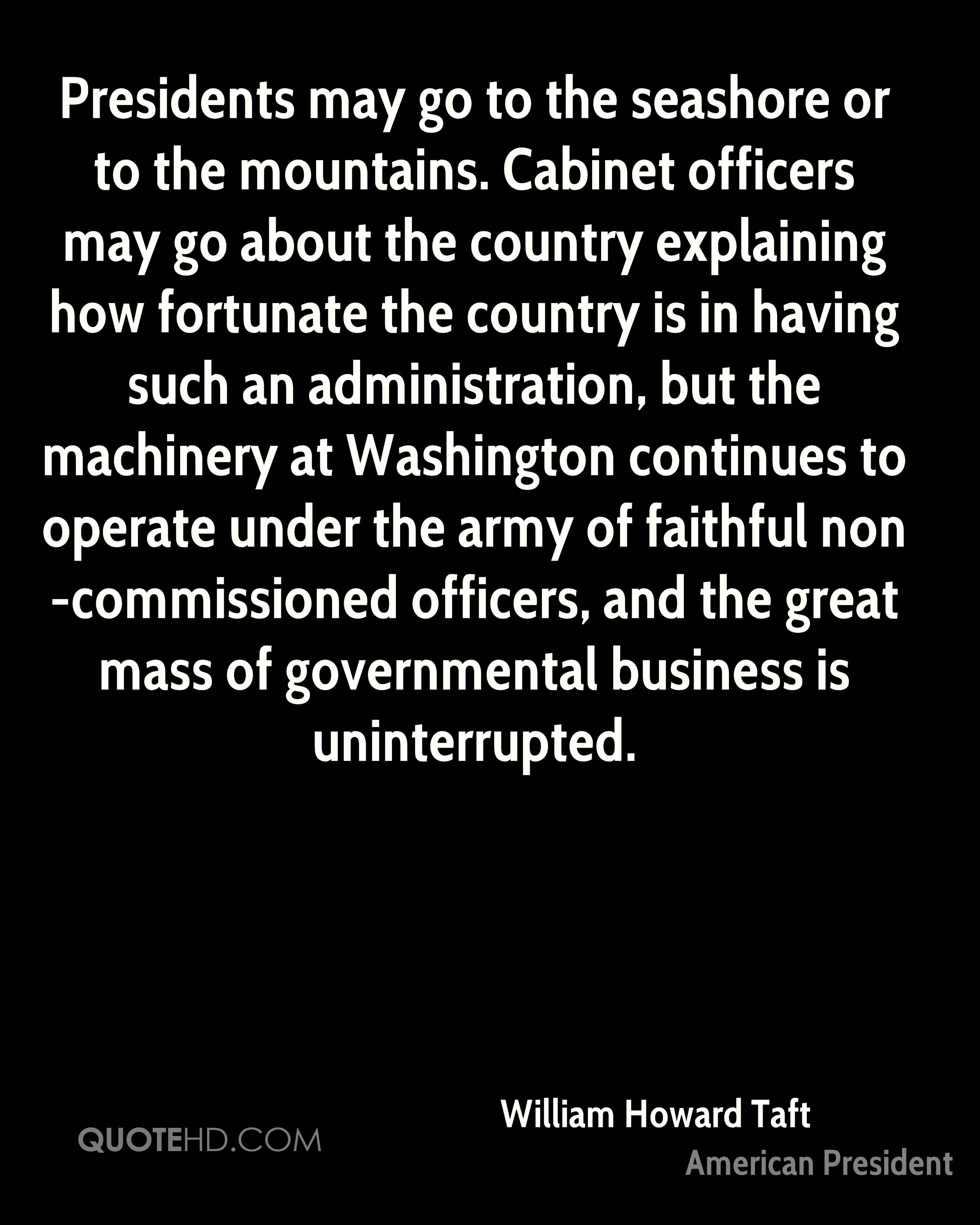 Presidents may go to the seashore or to the mountains. Cabinet officers may go about the country explaining how fortunate the country is in having such an administration, but the machinery at Washington continues to operate under the army of faithful non-commissioned officers, and the great mass of governmental business is uninterrupted.