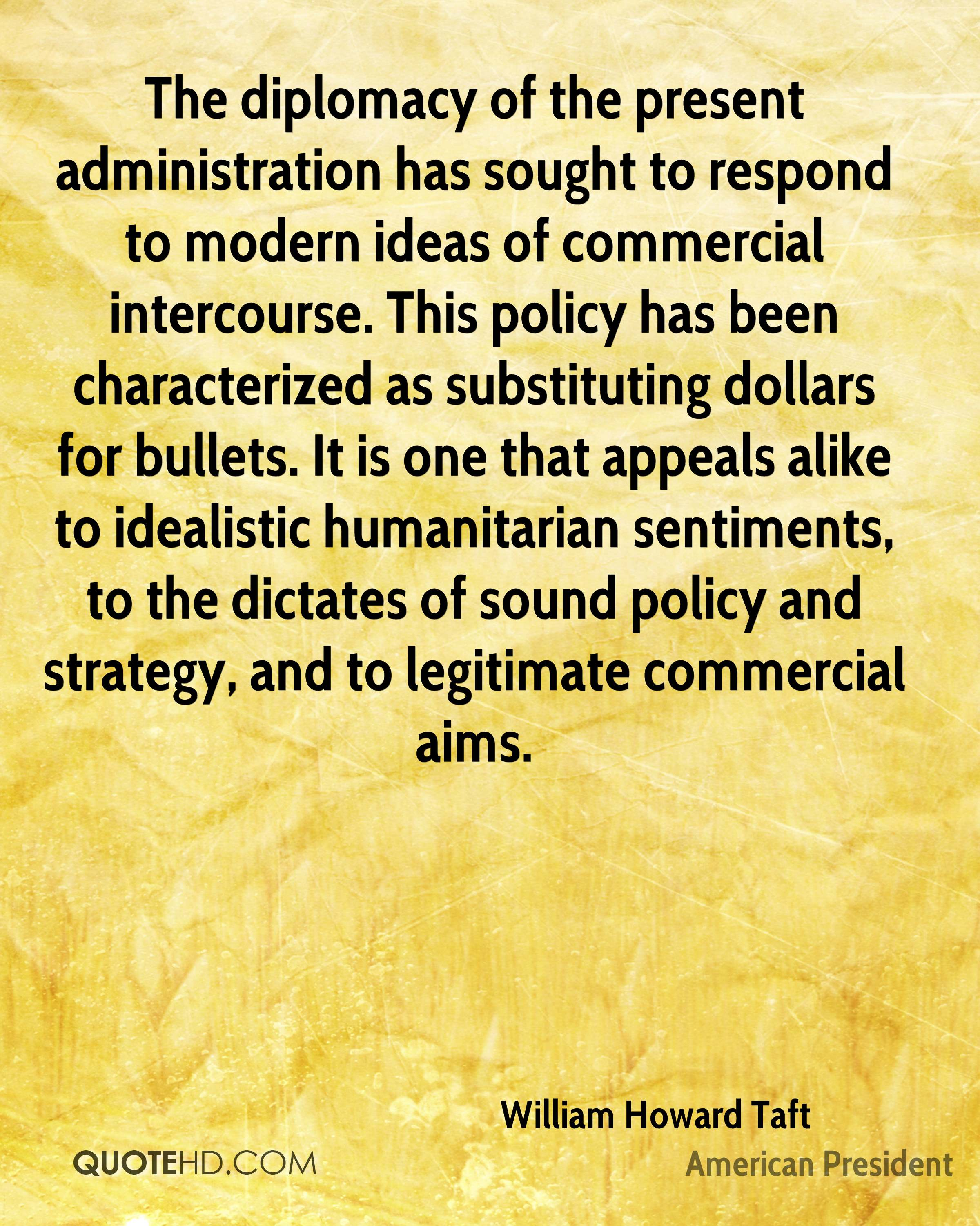 The diplomacy of the present administration has sought to respond to modern ideas of commercial intercourse. This policy has been characterized as substituting dollars for bullets. It is one that appeals alike to idealistic humanitarian sentiments, to the dictates of sound policy and strategy, and to legitimate commercial aims.