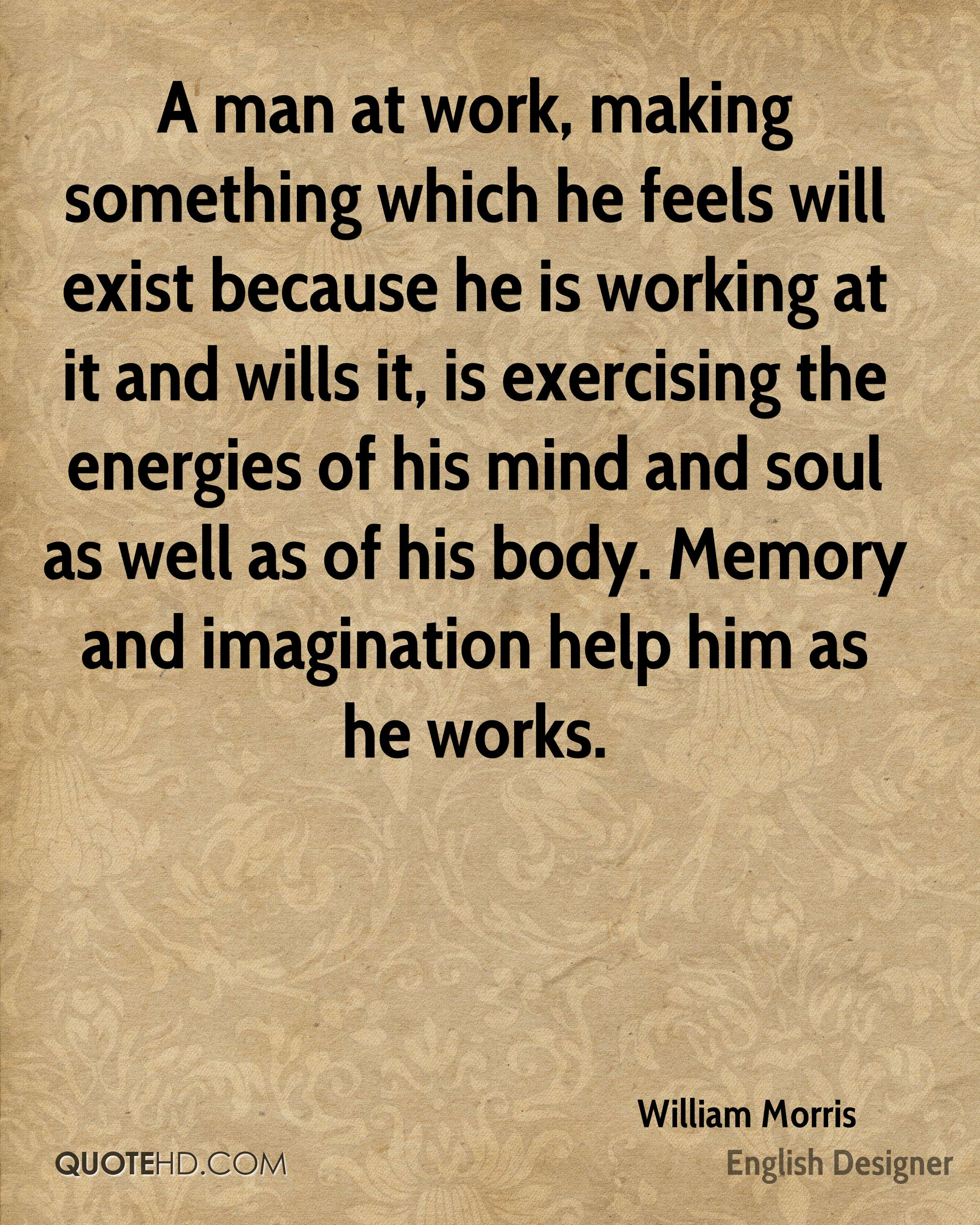 A man at work, making something which he feels will exist because he is working at it and wills it, is exercising the energies of his mind and soul as well as of his body. Memory and imagination help him as he works.