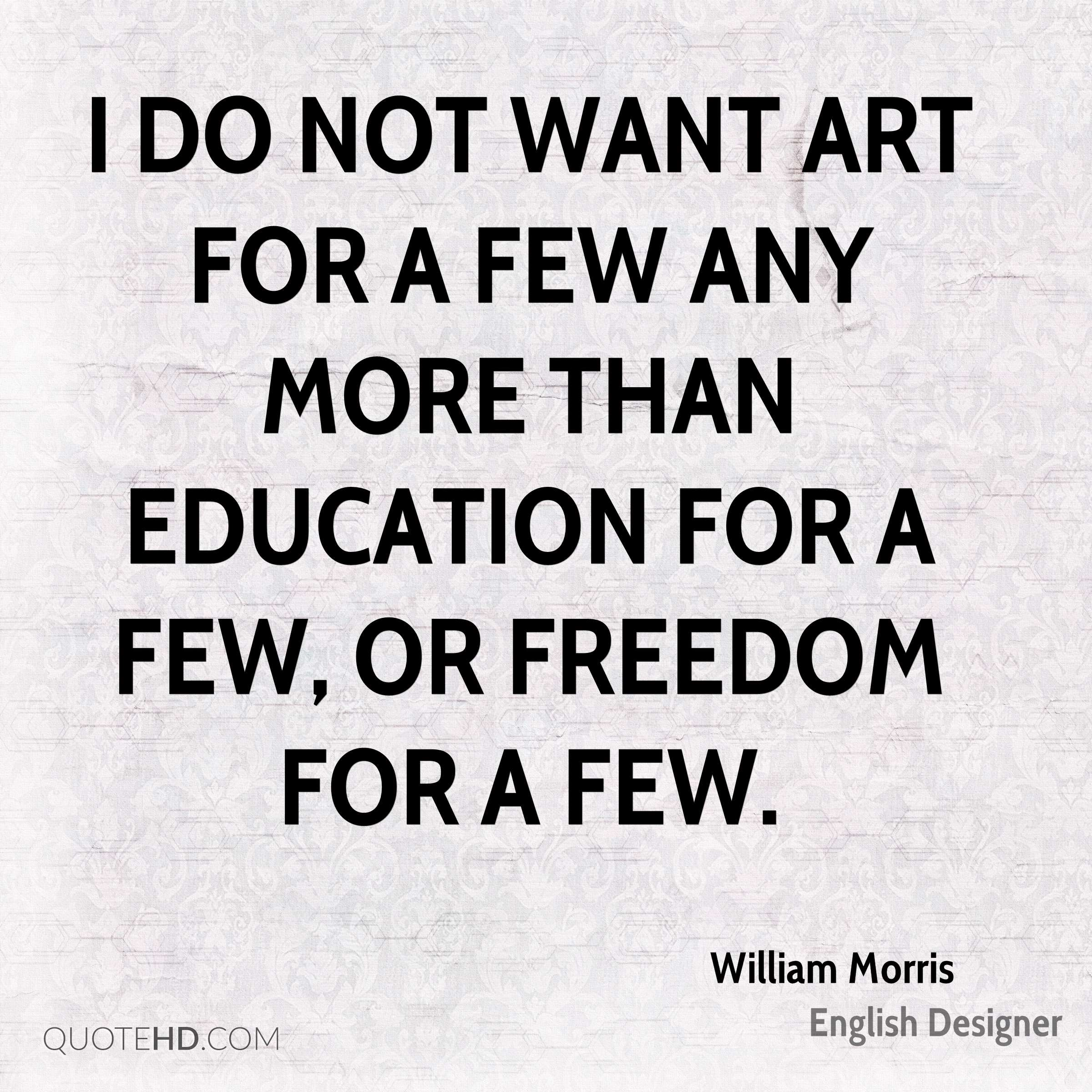 I do not want art for a few any more than education for a few, or freedom for a few.