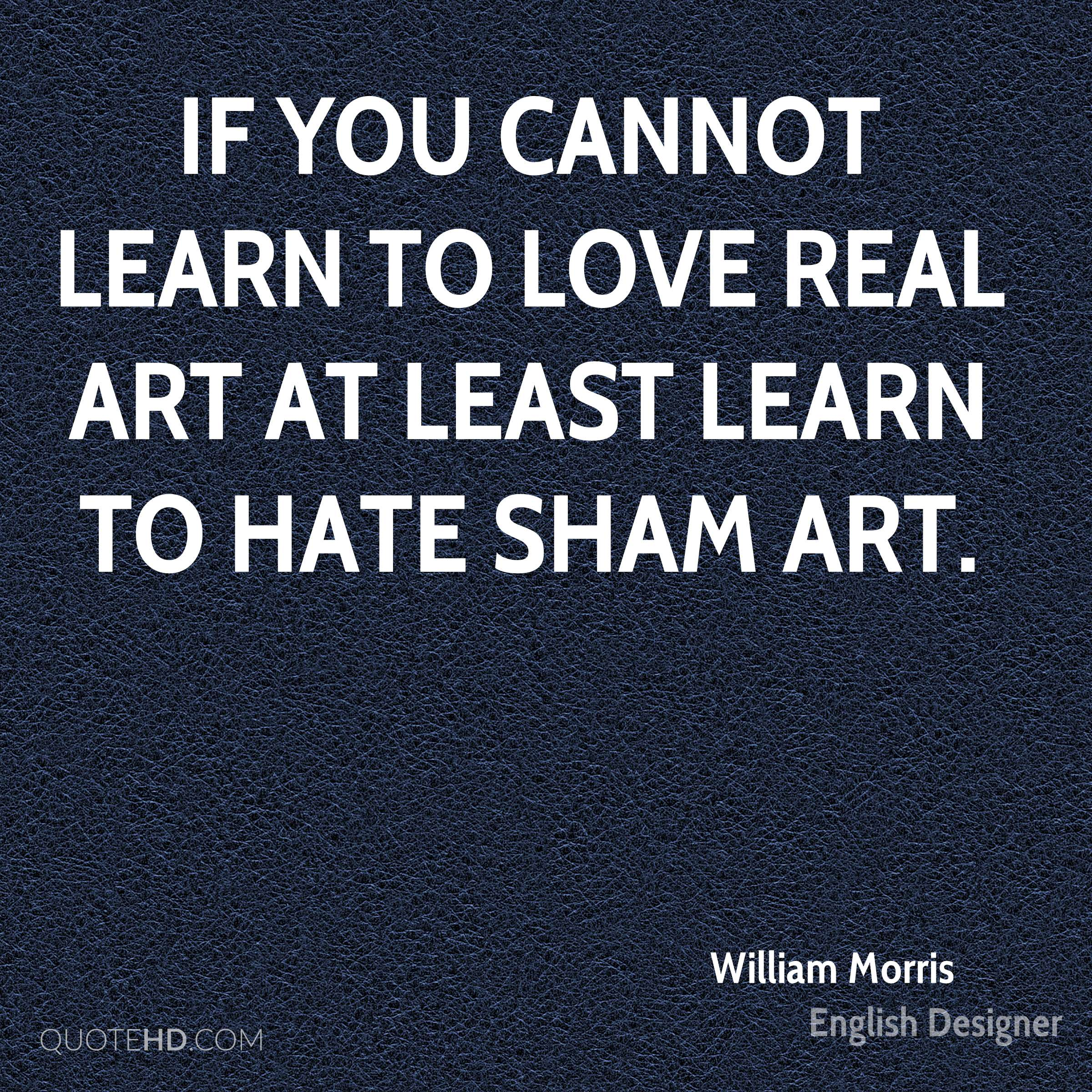 If you cannot learn to love real art at least learn to hate sham art.
