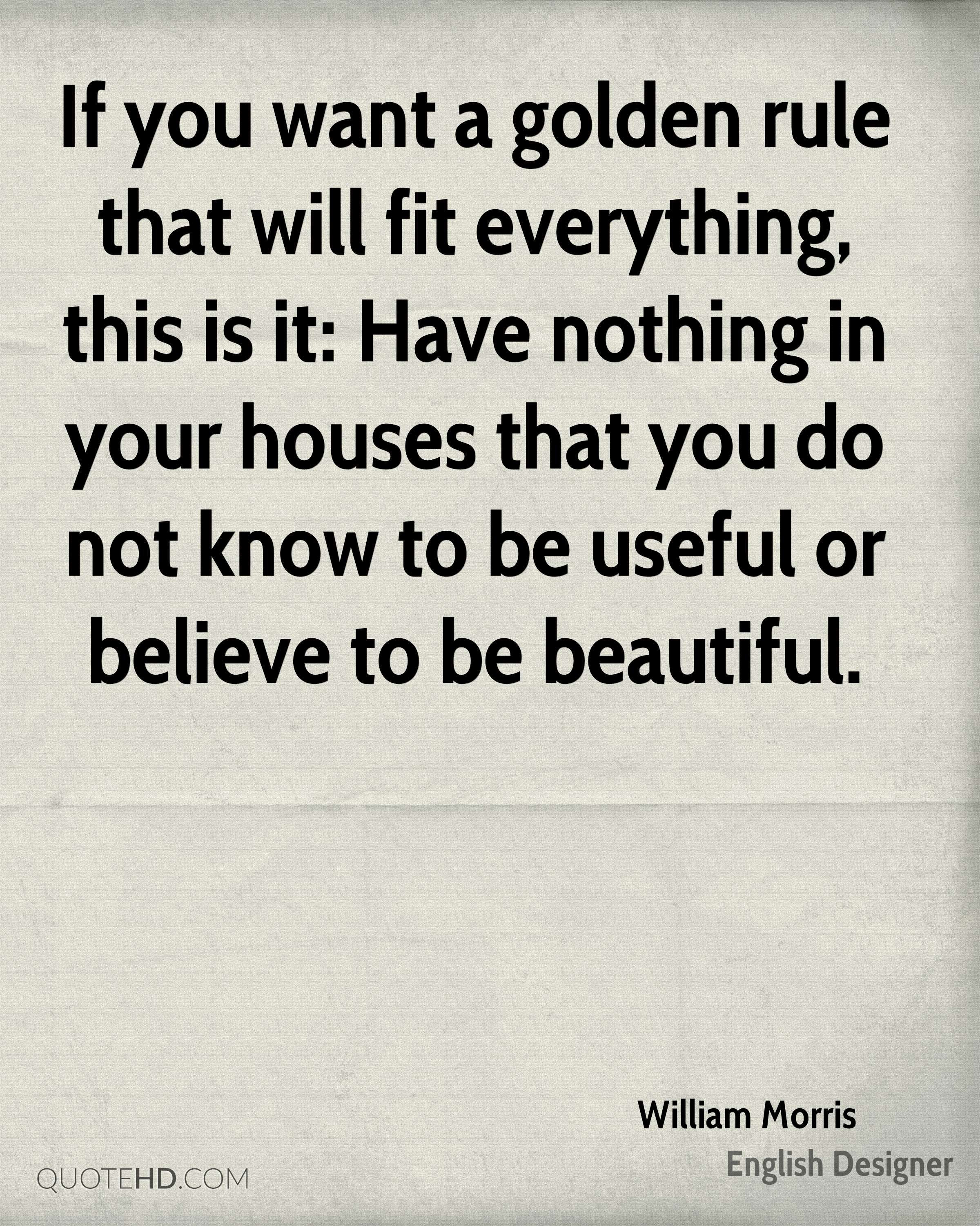 If you want a golden rule that will fit everything, this is it: Have nothing in your houses that you do not know to be useful or believe to be beautiful.