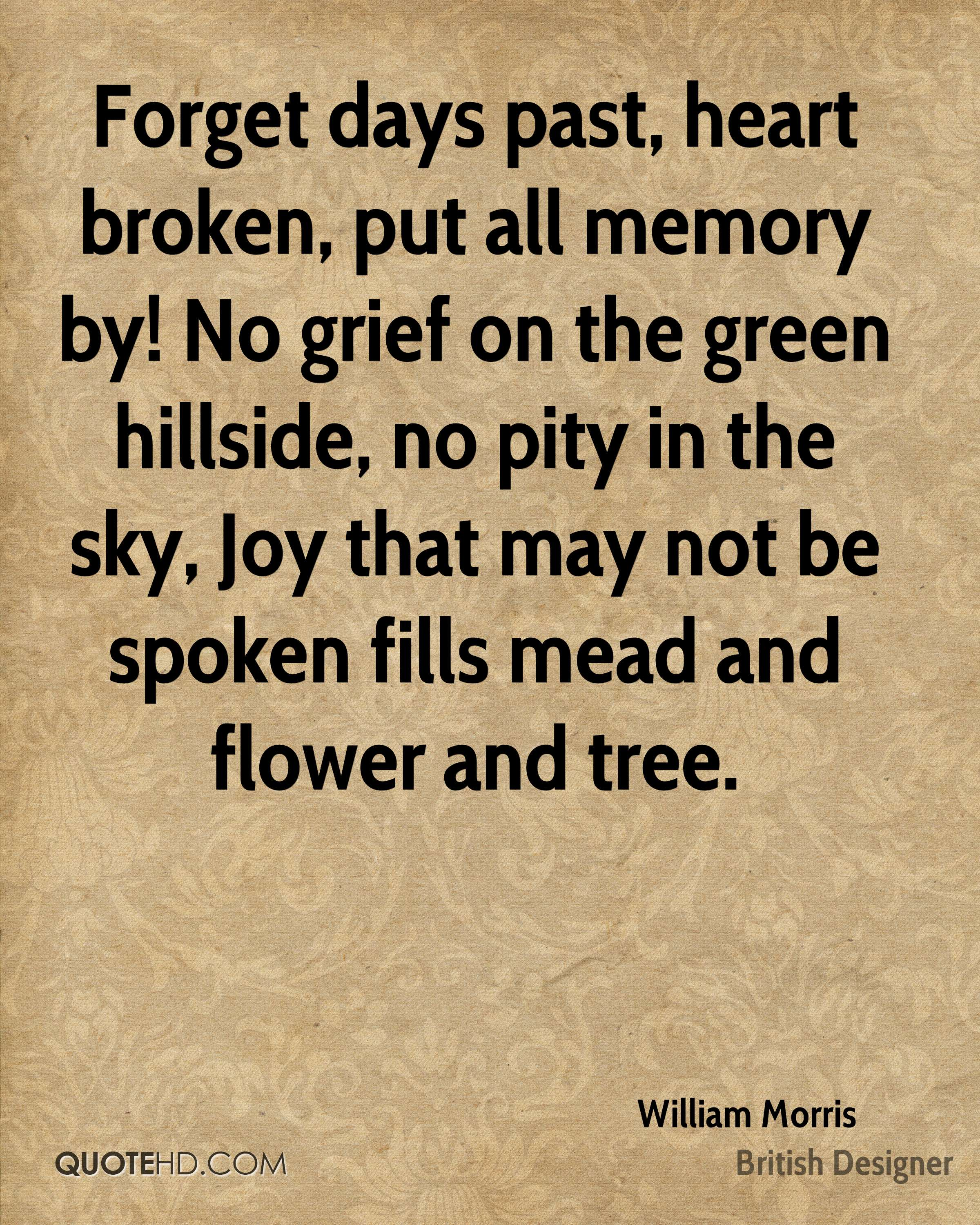 Forget days past, heart broken, put all memory by! No grief on the green hillside, no pity in the sky, Joy that may not be spoken fills mead and flower and tree.