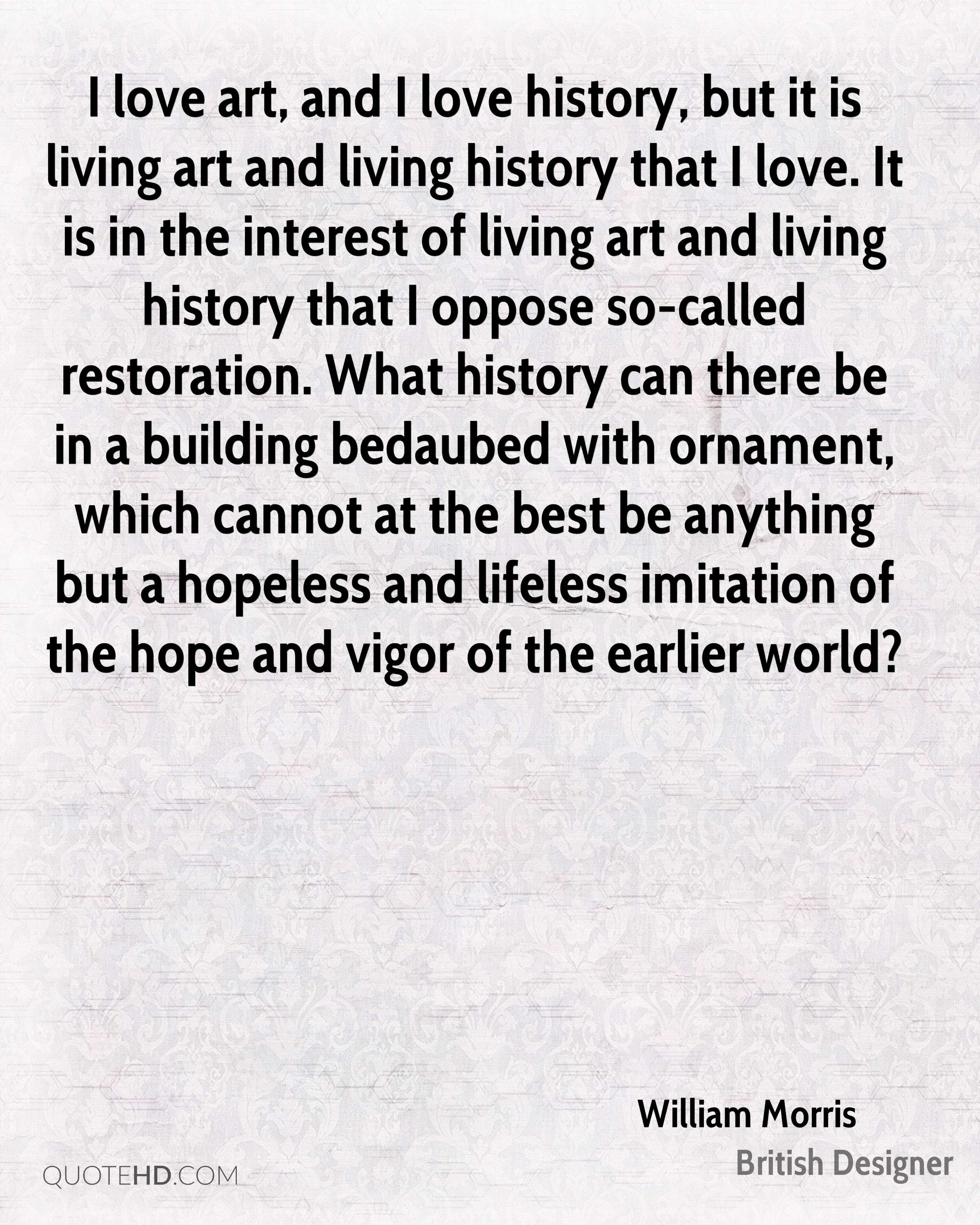 I love art, and I love history, but it is living art and living history that I love. It is in the interest of living art and living history that I oppose so-called restoration. What history can there be in a building bedaubed with ornament, which cannot at the best be anything but a hopeless and lifeless imitation of the hope and vigor of the earlier world?