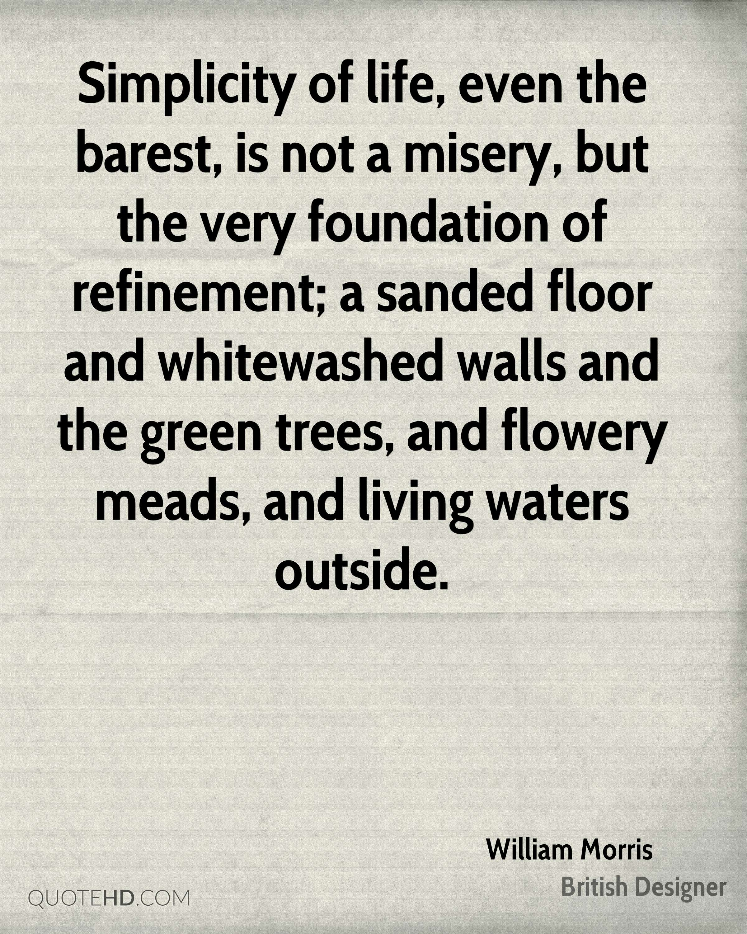 Simplicity of life, even the barest, is not a misery, but the very foundation of refinement; a sanded floor and whitewashed walls and the green trees, and flowery meads, and living waters outside.