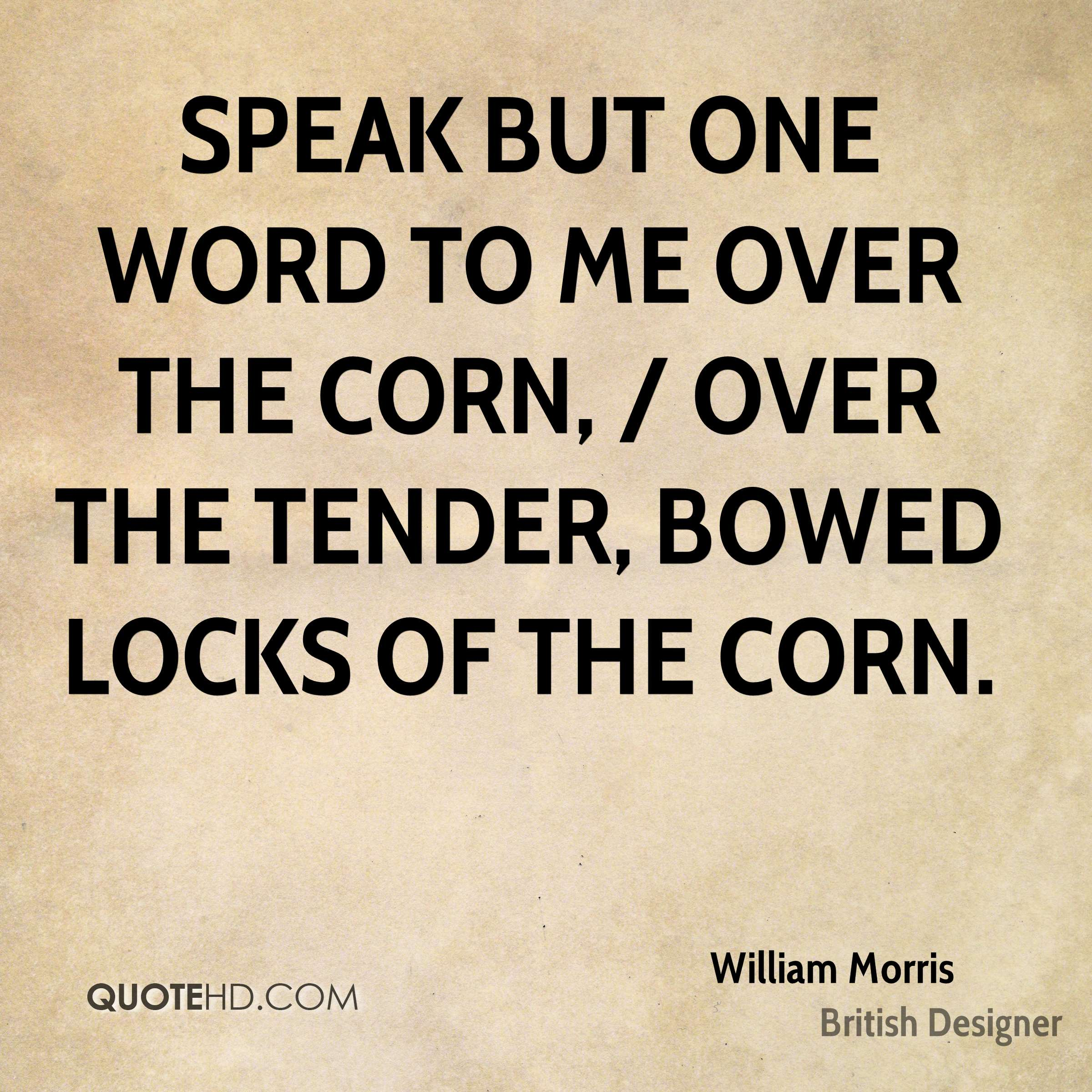 Speak but one word to me over the corn, / Over the tender, bowed locks of the corn.