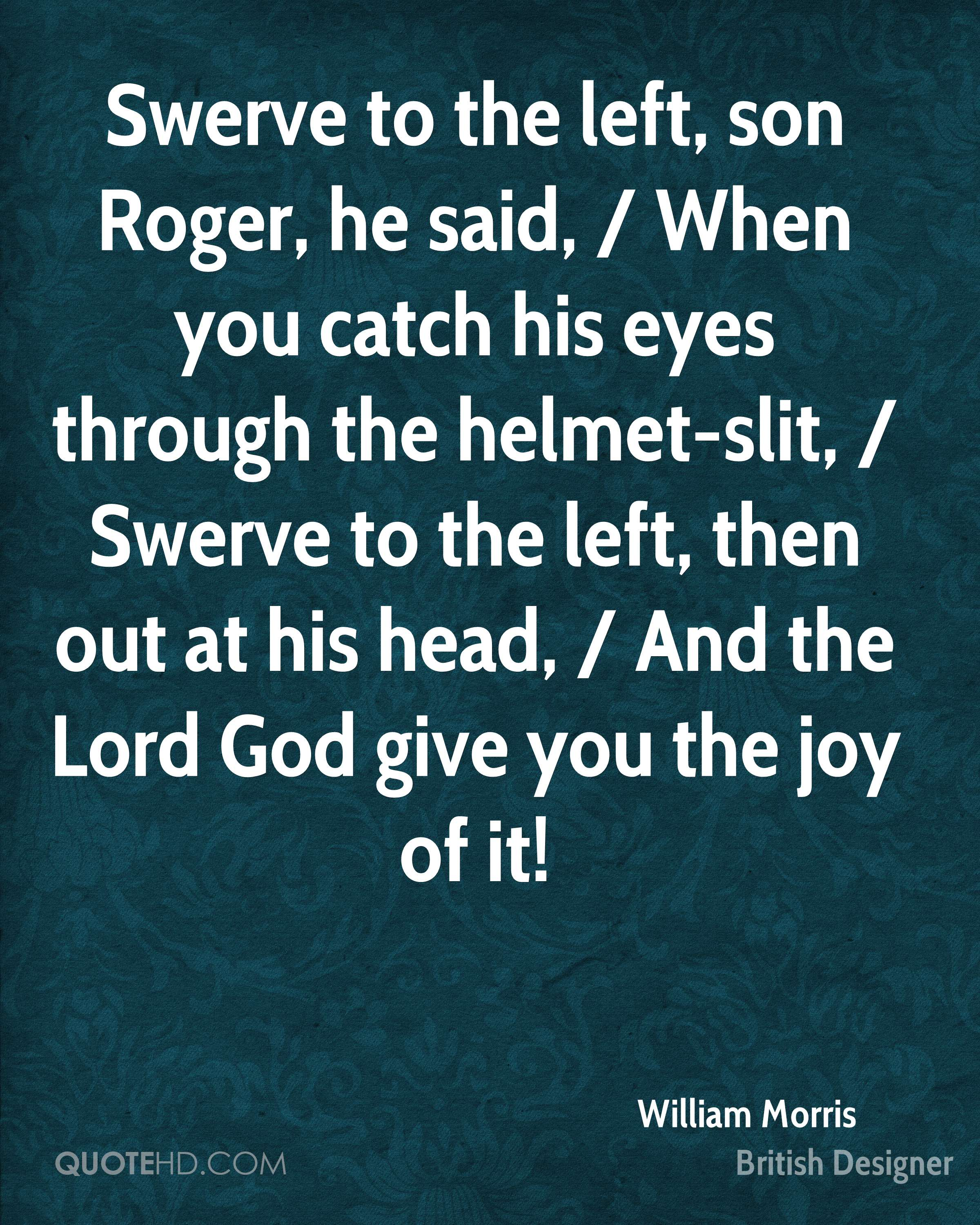 Swerve to the left, son Roger, he said, / When you catch his eyes through the helmet-slit, / Swerve to the left, then out at his head, / And the Lord God give you the joy of it!