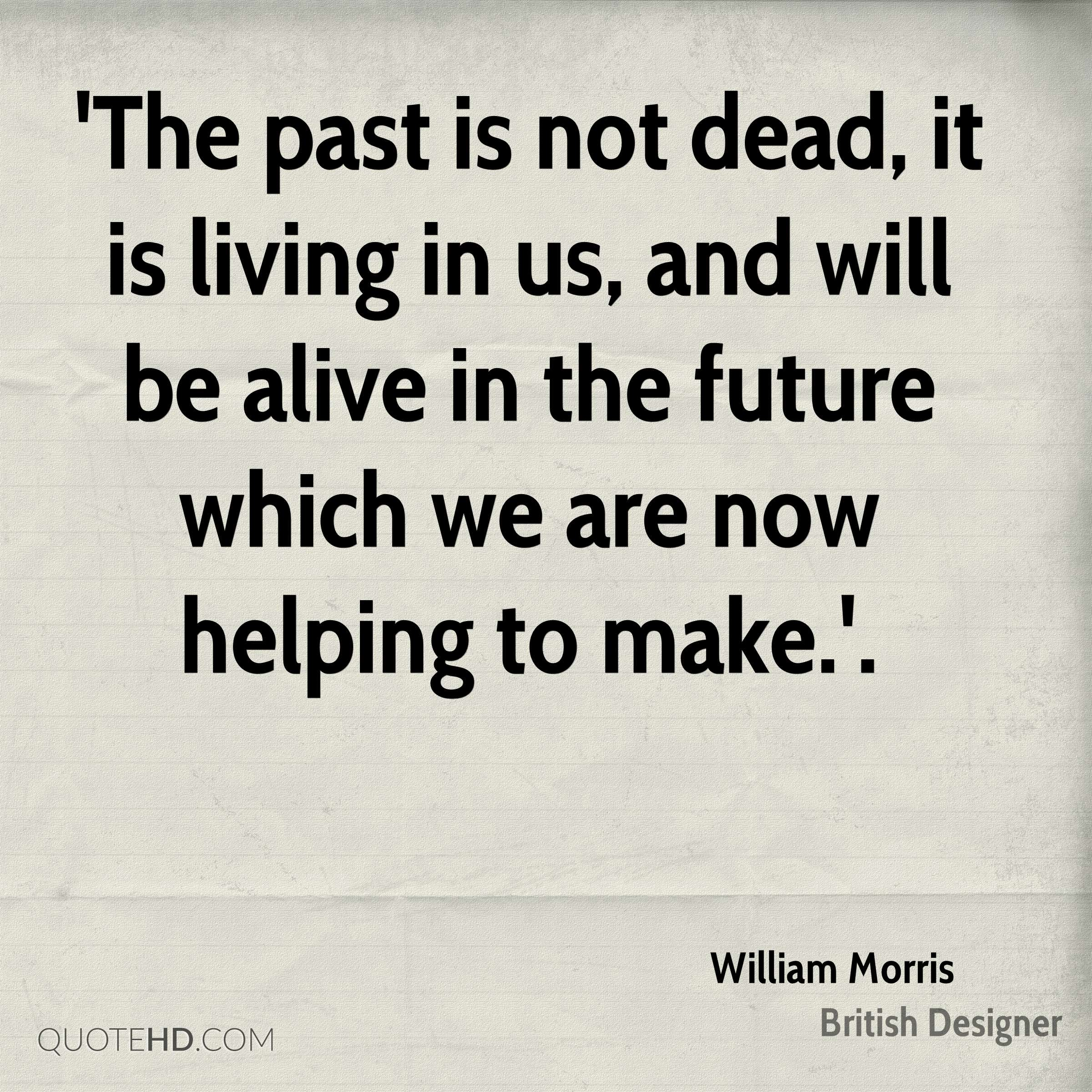 'The past is not dead, it is living in us, and will be alive in the future which we are now helping to make.'.