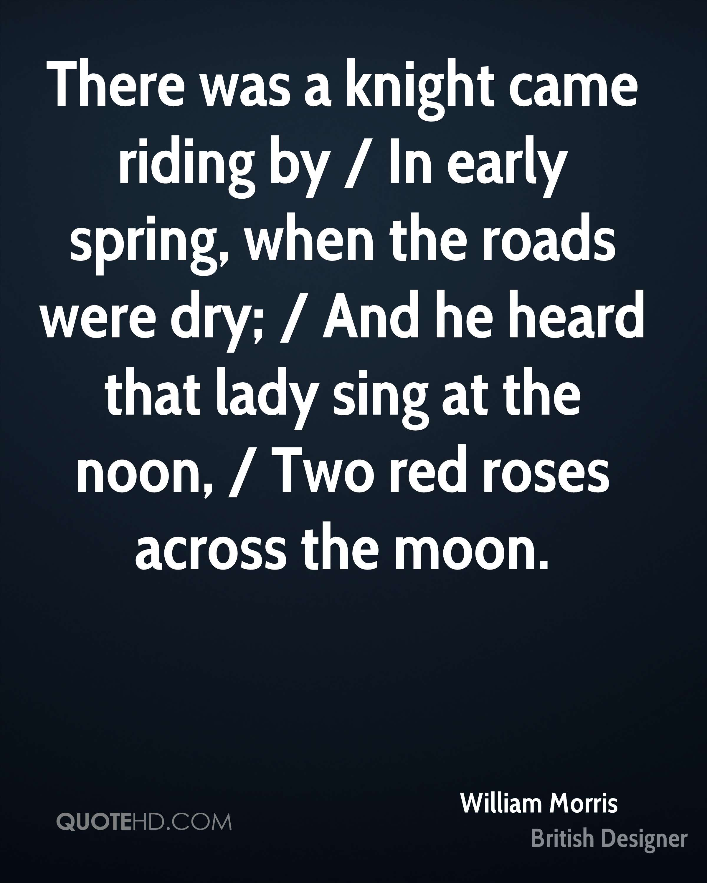 There was a knight came riding by / In early spring, when the roads were dry; / And he heard that lady sing at the noon, / Two red roses across the moon.