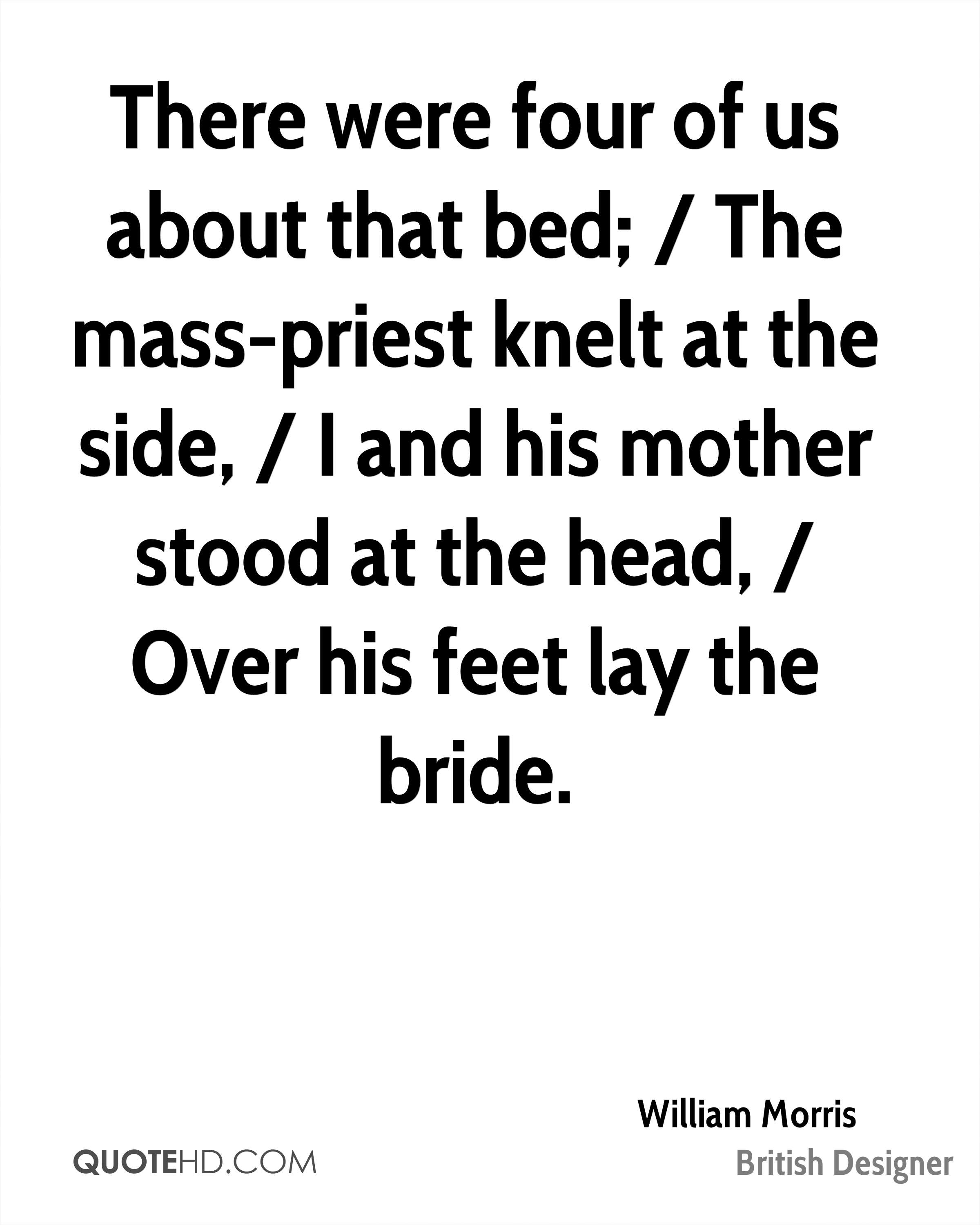 There were four of us about that bed; / The mass-priest knelt at the side, / I and his mother stood at the head, / Over his feet lay the bride.