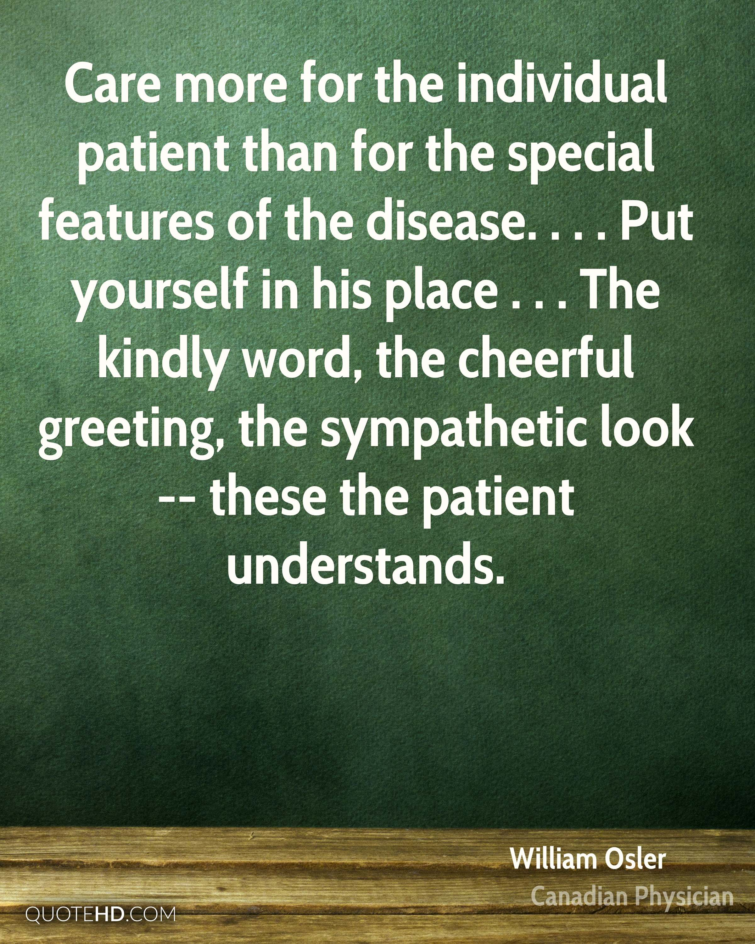Care more for the individual patient than for the special features of the disease. . . . Put yourself in his place . . . The kindly word, the cheerful greeting, the sympathetic look -- these the patient understands.
