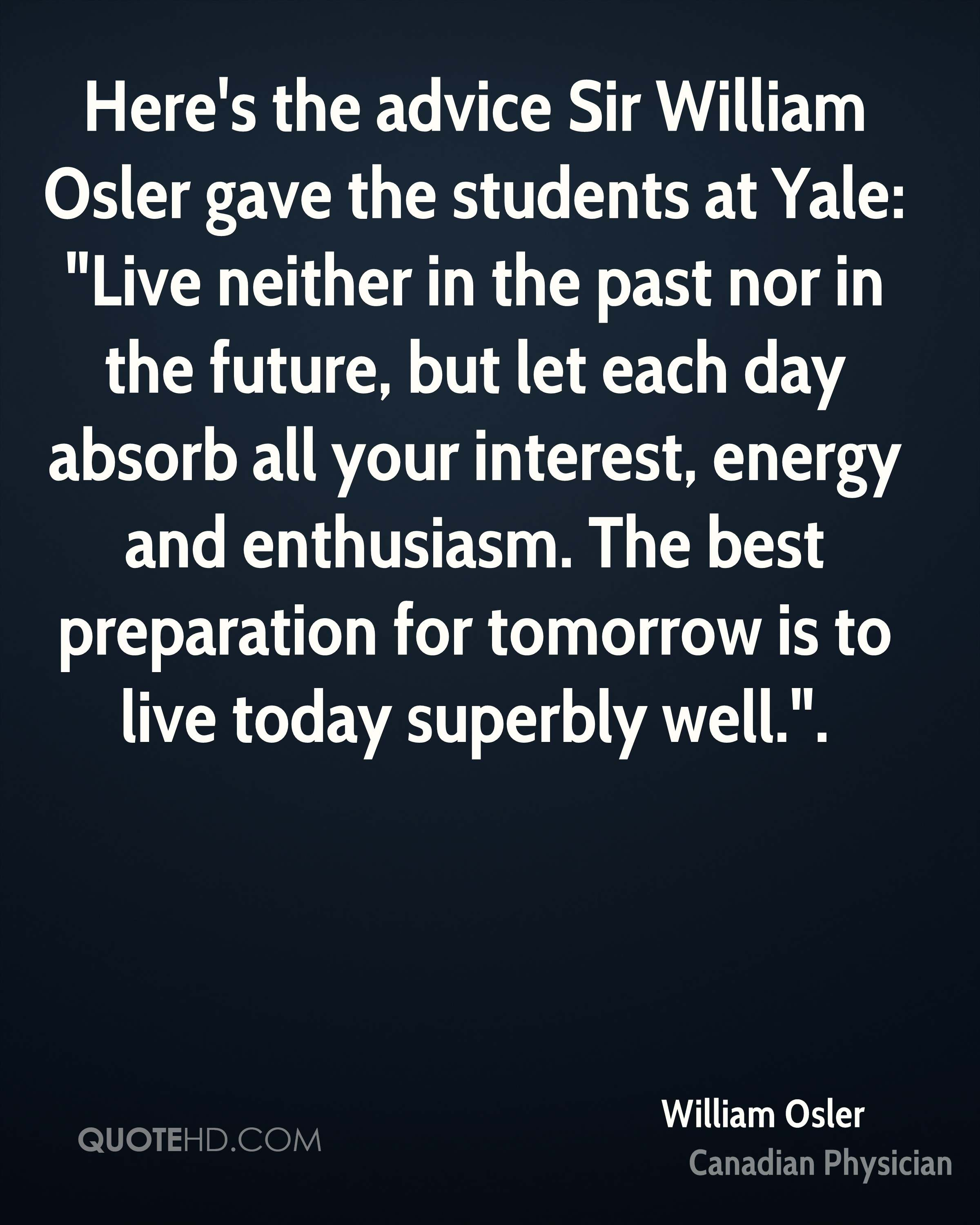 "Here's the advice Sir William Osler gave the students at Yale: ""Live neither in the past nor in the future, but let each day absorb all your interest, energy and enthusiasm. The best preparation for tomorrow is to live today superbly well.""."