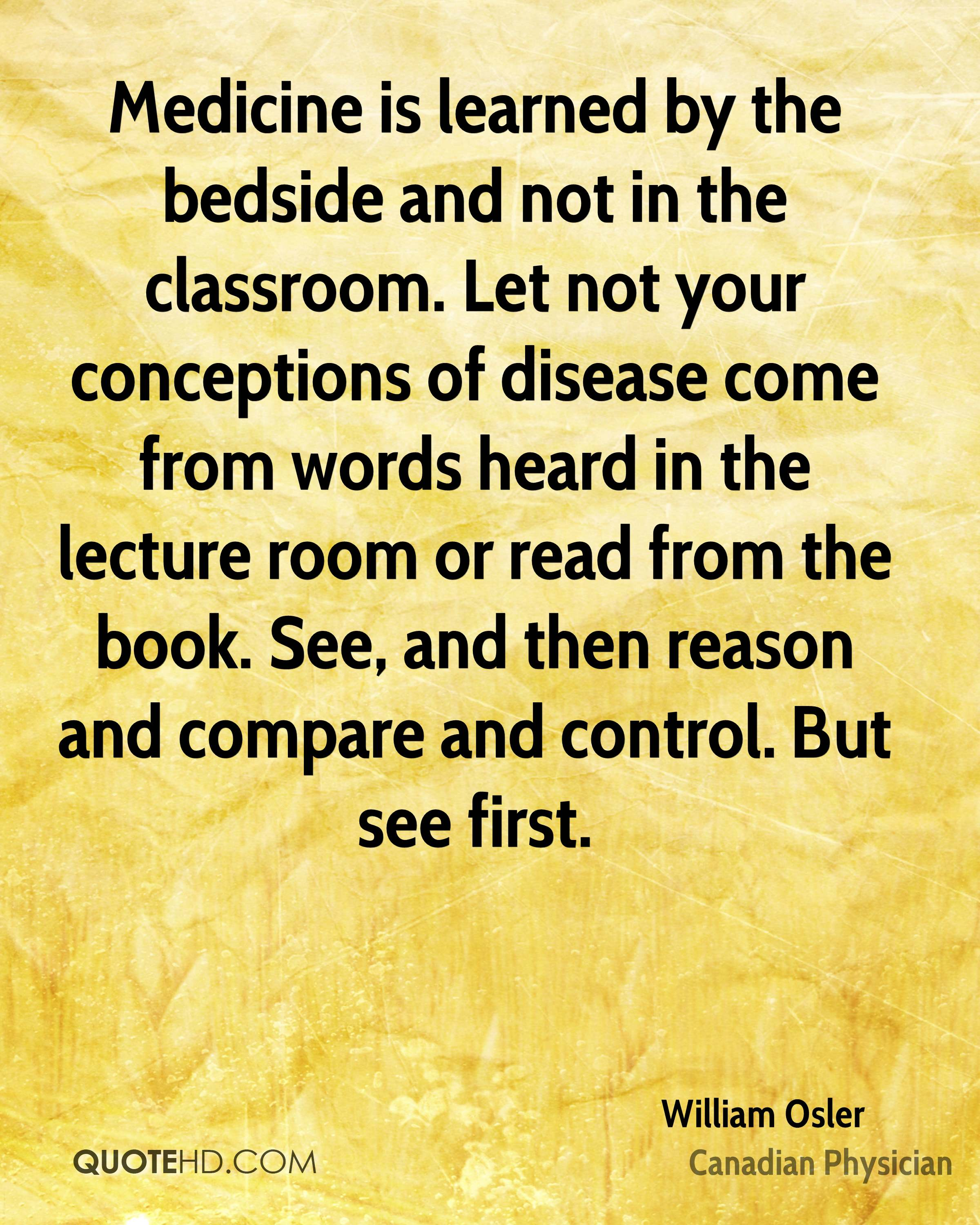 Medicine is learned by the bedside and not in the classroom. Let not your conceptions of disease come from words heard in the lecture room or read from the book. See, and then reason and compare and control. But see first.