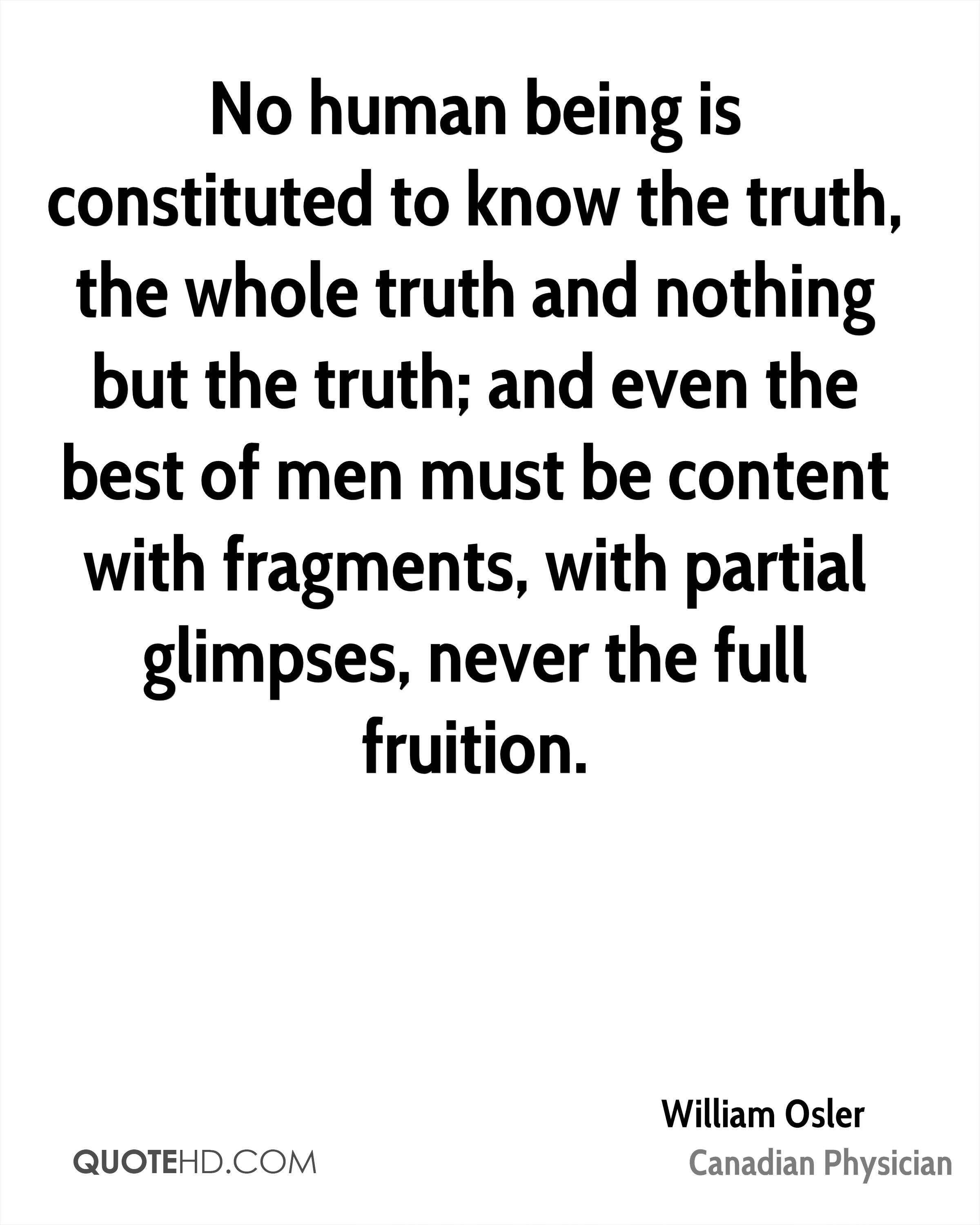 No human being is constituted to know the truth, the whole truth and nothing but the truth; and even the best of men must be content with fragments, with partial glimpses, never the full fruition.