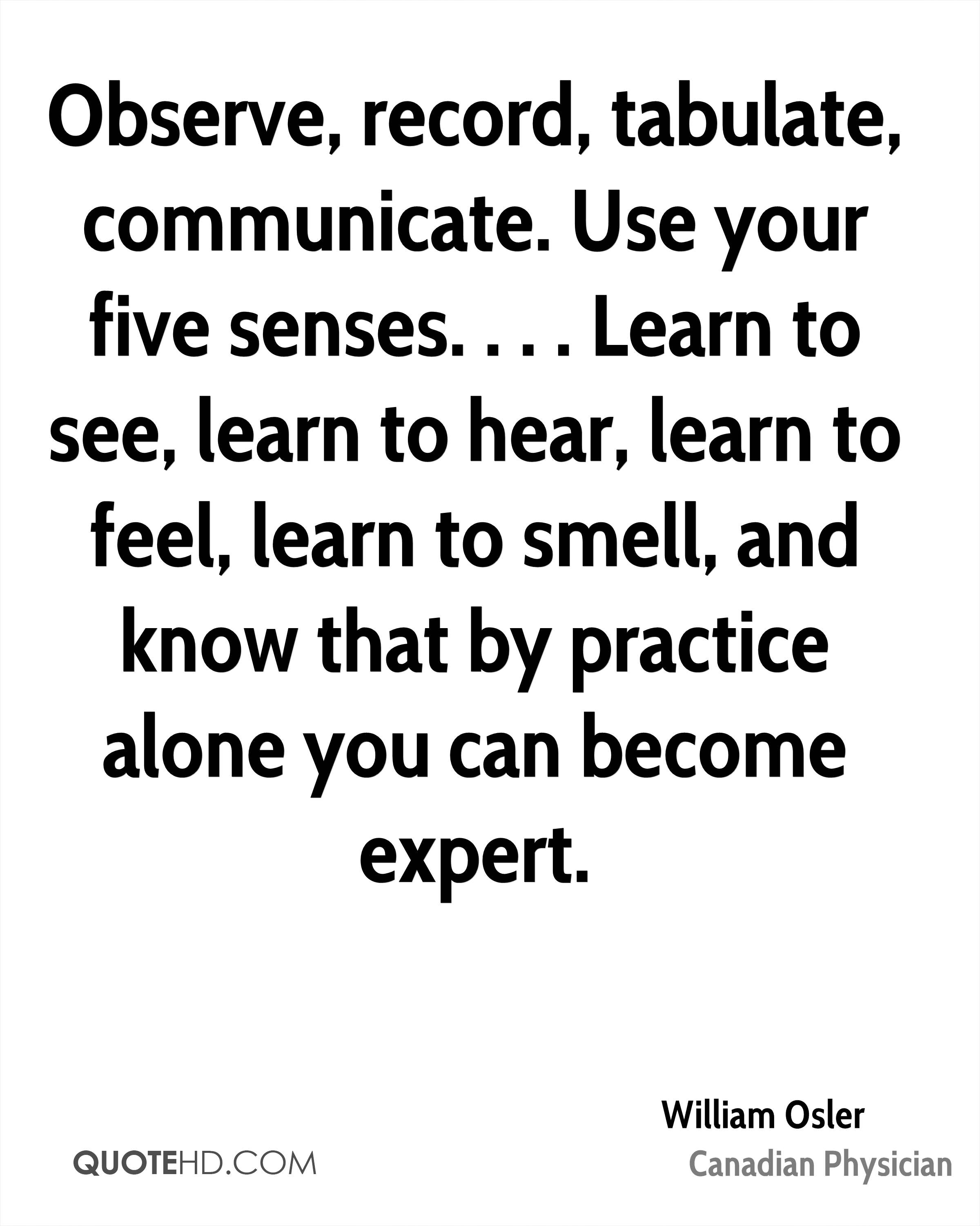Observe, record, tabulate, communicate. Use your five senses. . . . Learn to see, learn to hear, learn to feel, learn to smell, and know that by practice alone you can become expert.