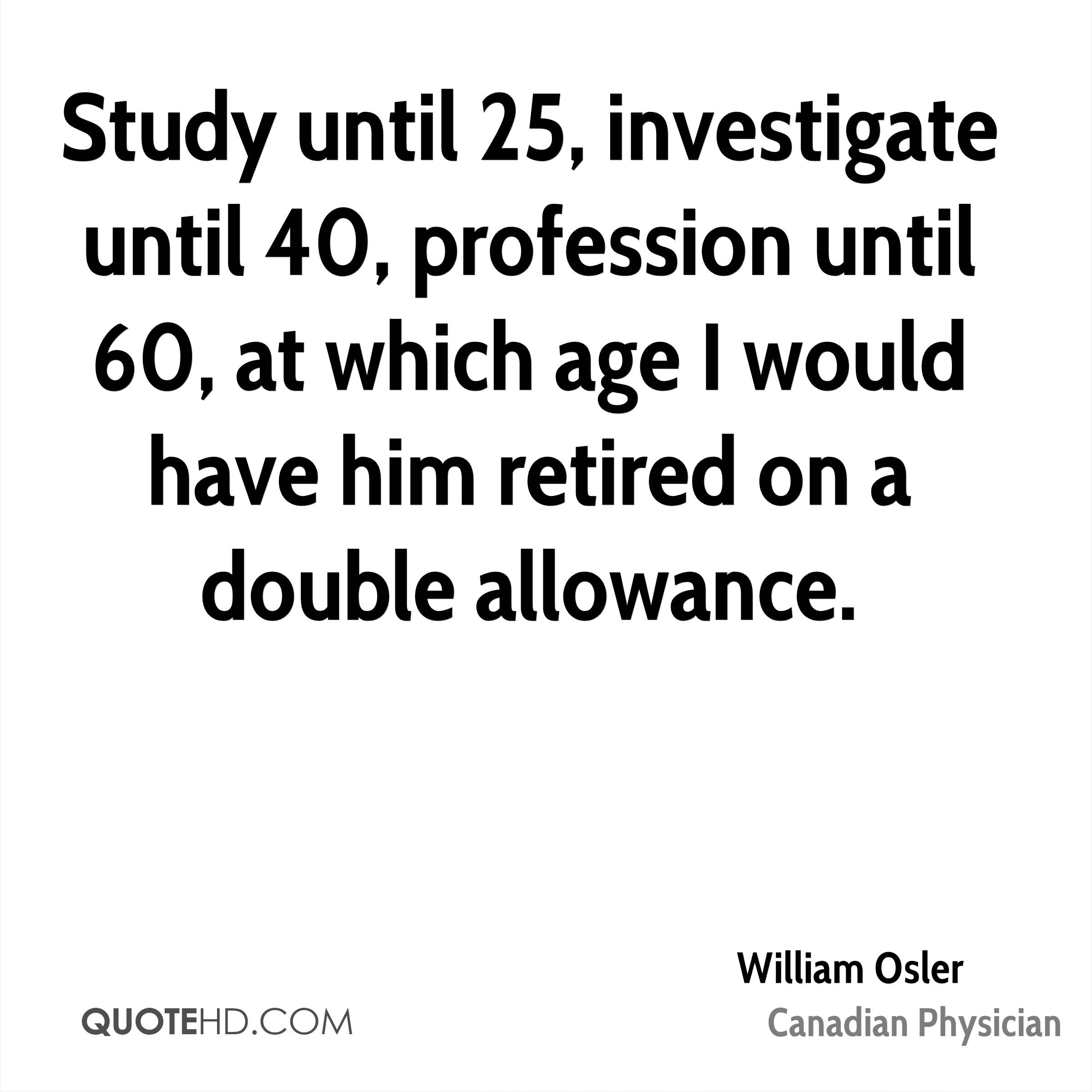 Study until 25, investigate until 40, profession until 60, at which age I would have him retired on a double allowance.