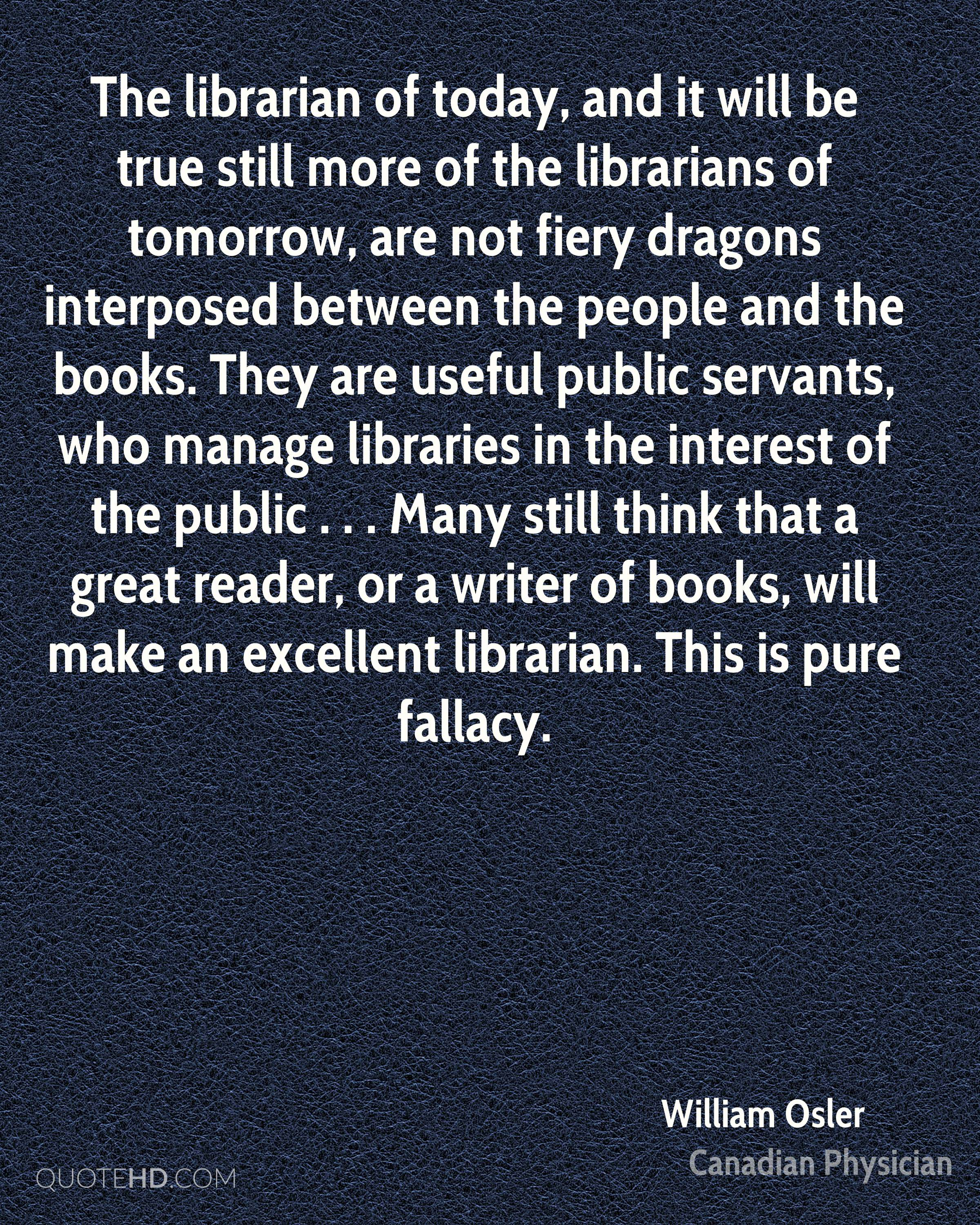 The librarian of today, and it will be true still more of the librarians of tomorrow, are not fiery dragons interposed between the people and the books. They are useful public servants, who manage libraries in the interest of the public . . . Many still think that a great reader, or a writer of books, will make an excellent librarian. This is pure fallacy.