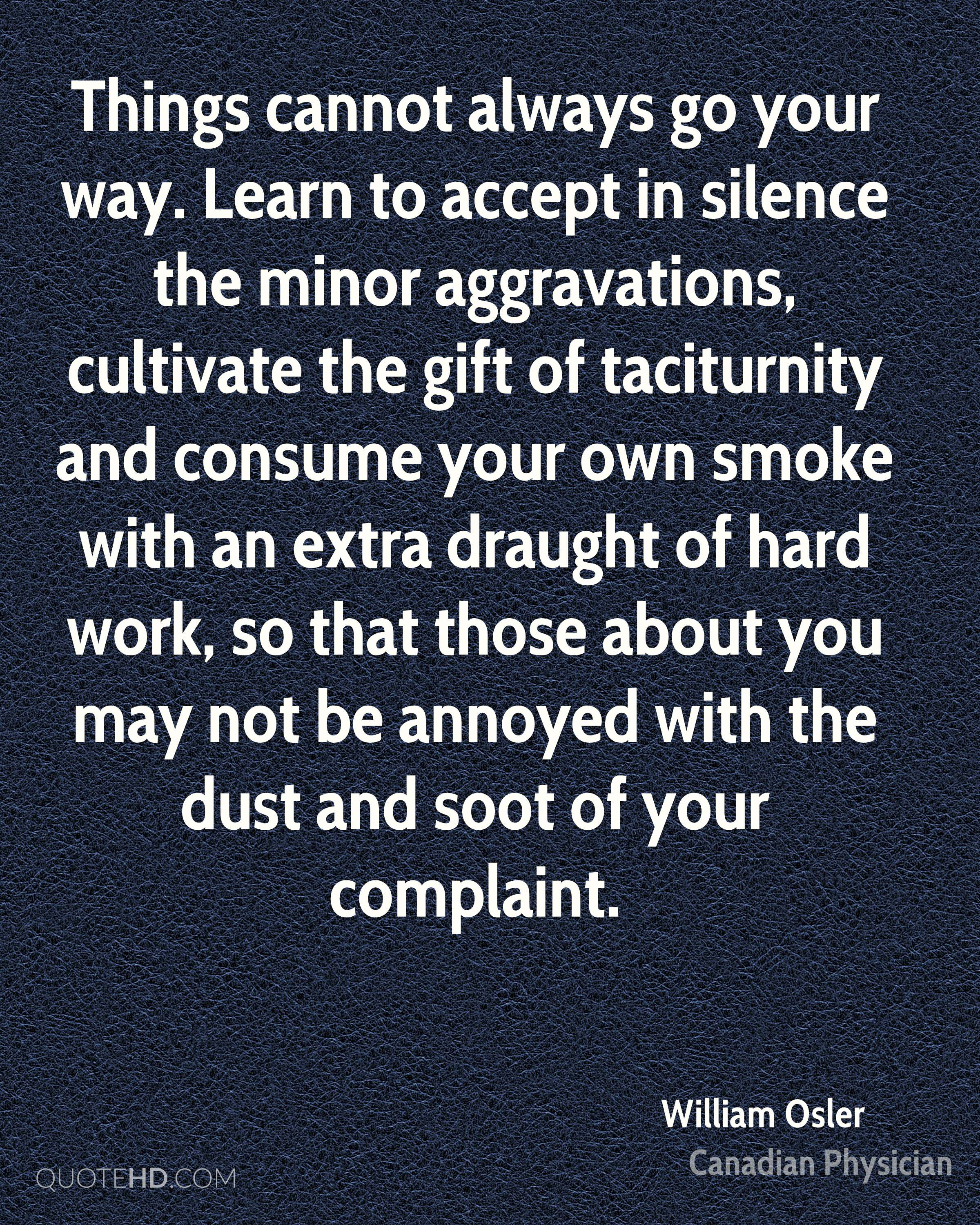 Things cannot always go your way. Learn to accept in silence the minor aggravations, cultivate the gift of taciturnity and consume your own smoke with an extra draught of hard work, so that those about you may not be annoyed with the dust and soot of your complaint.