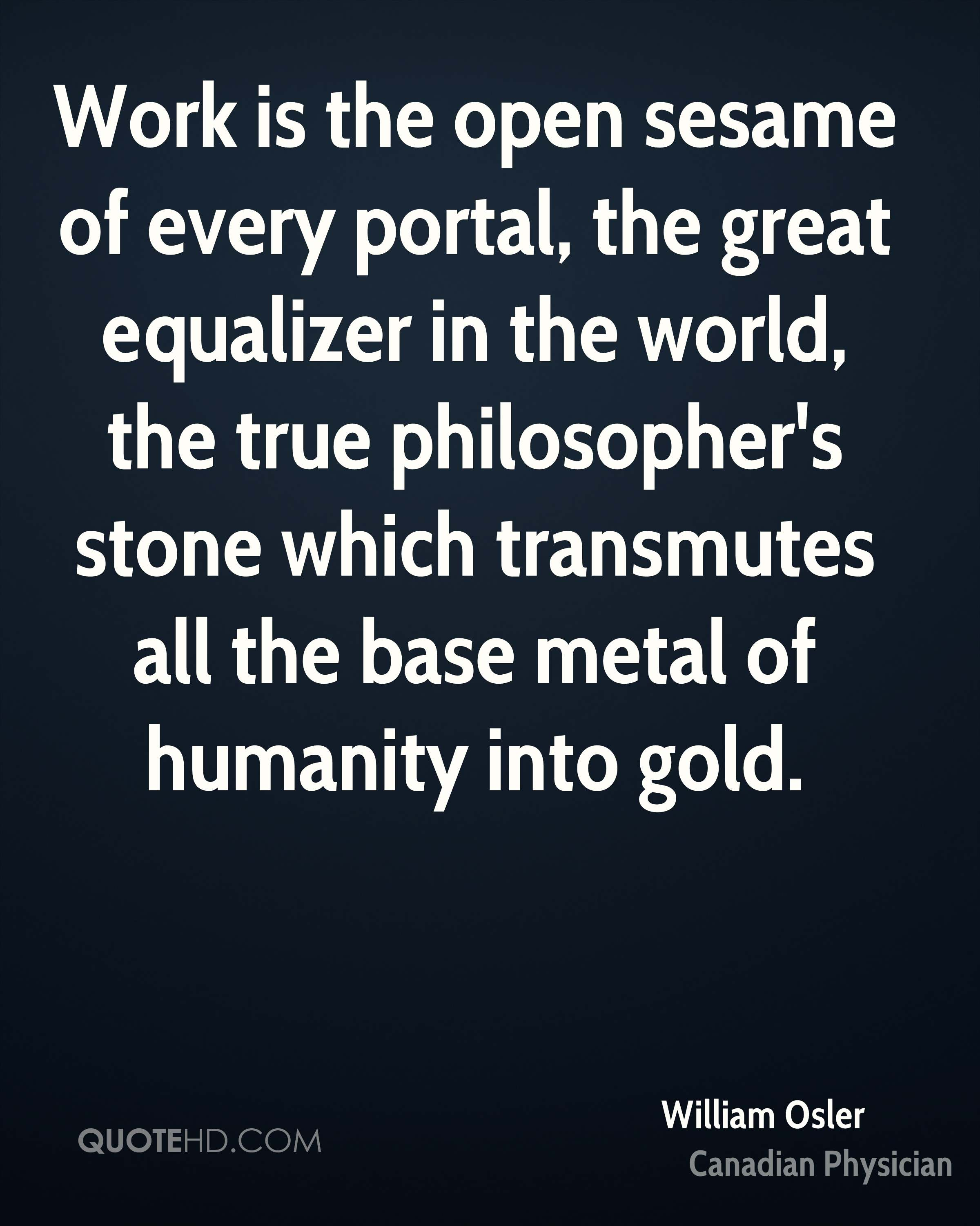 Work is the open sesame of every portal, the great equalizer in the world, the true philosopher's stone which transmutes all the base metal of humanity into gold.