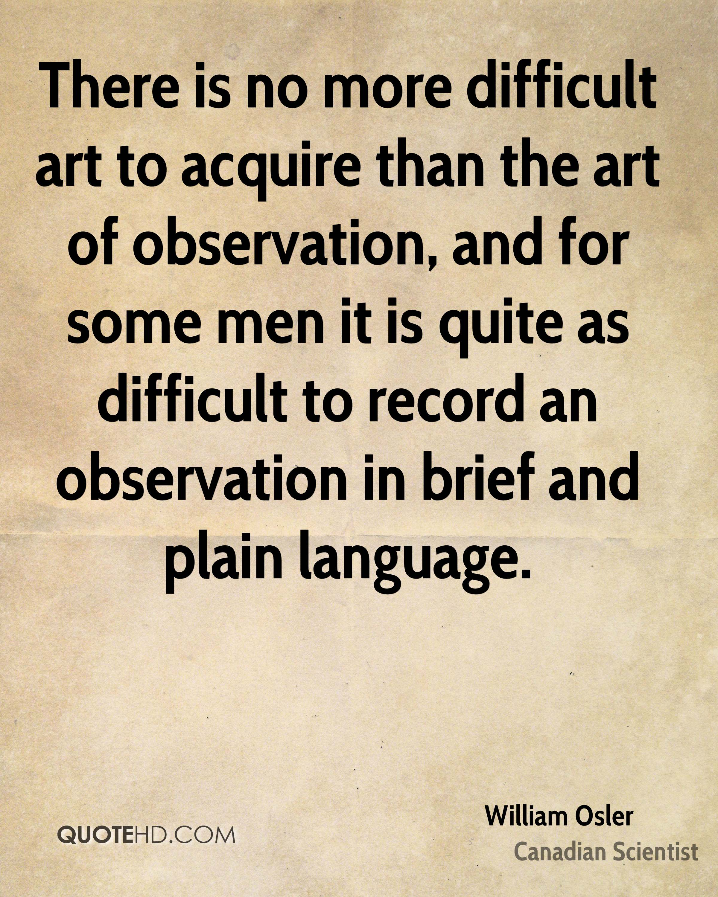 There is no more difficult art to acquire than the art of observation, and for some men it is quite as difficult to record an observation in brief and plain language.