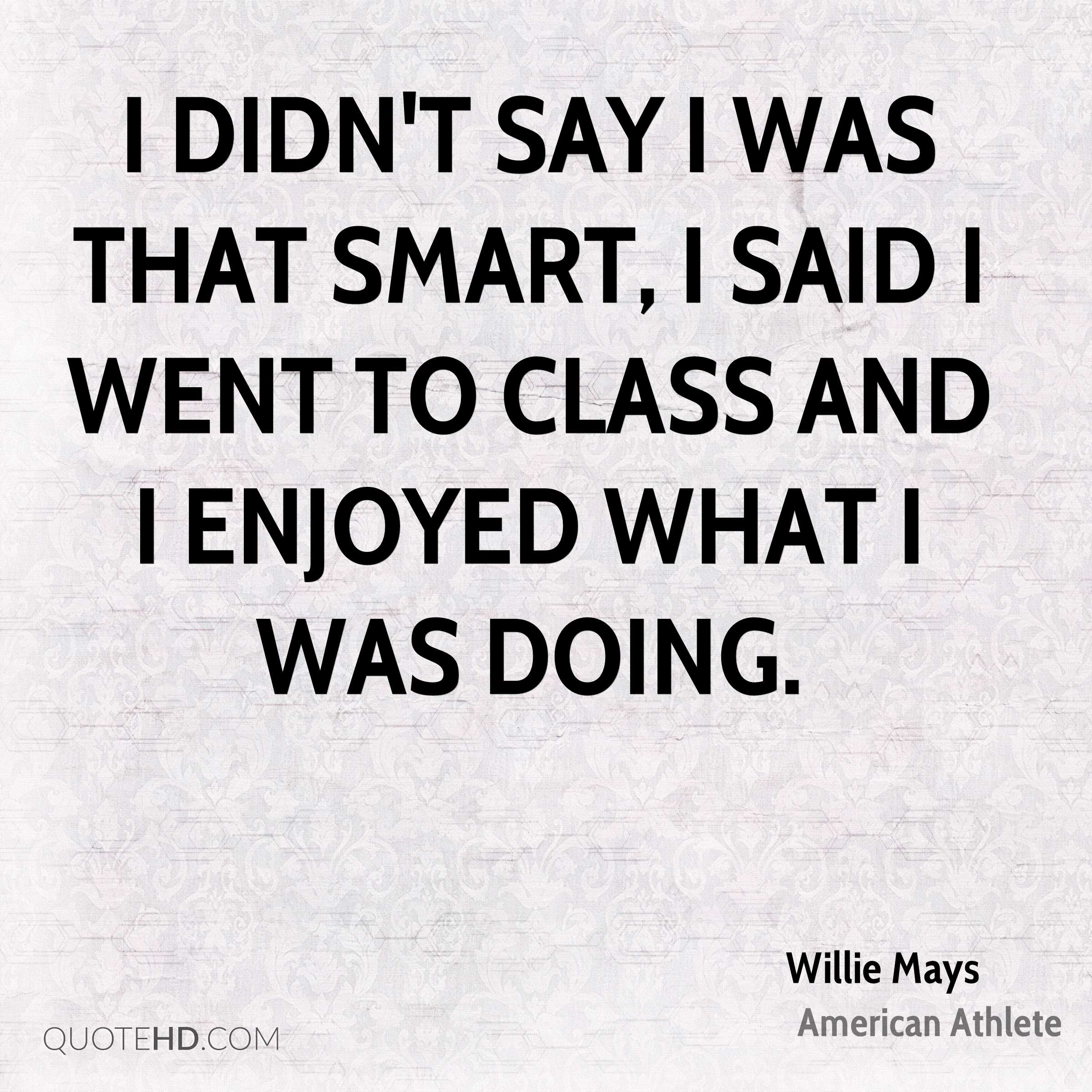 I didn't say I was that smart, I said I went to class and I enjoyed what I was doing.